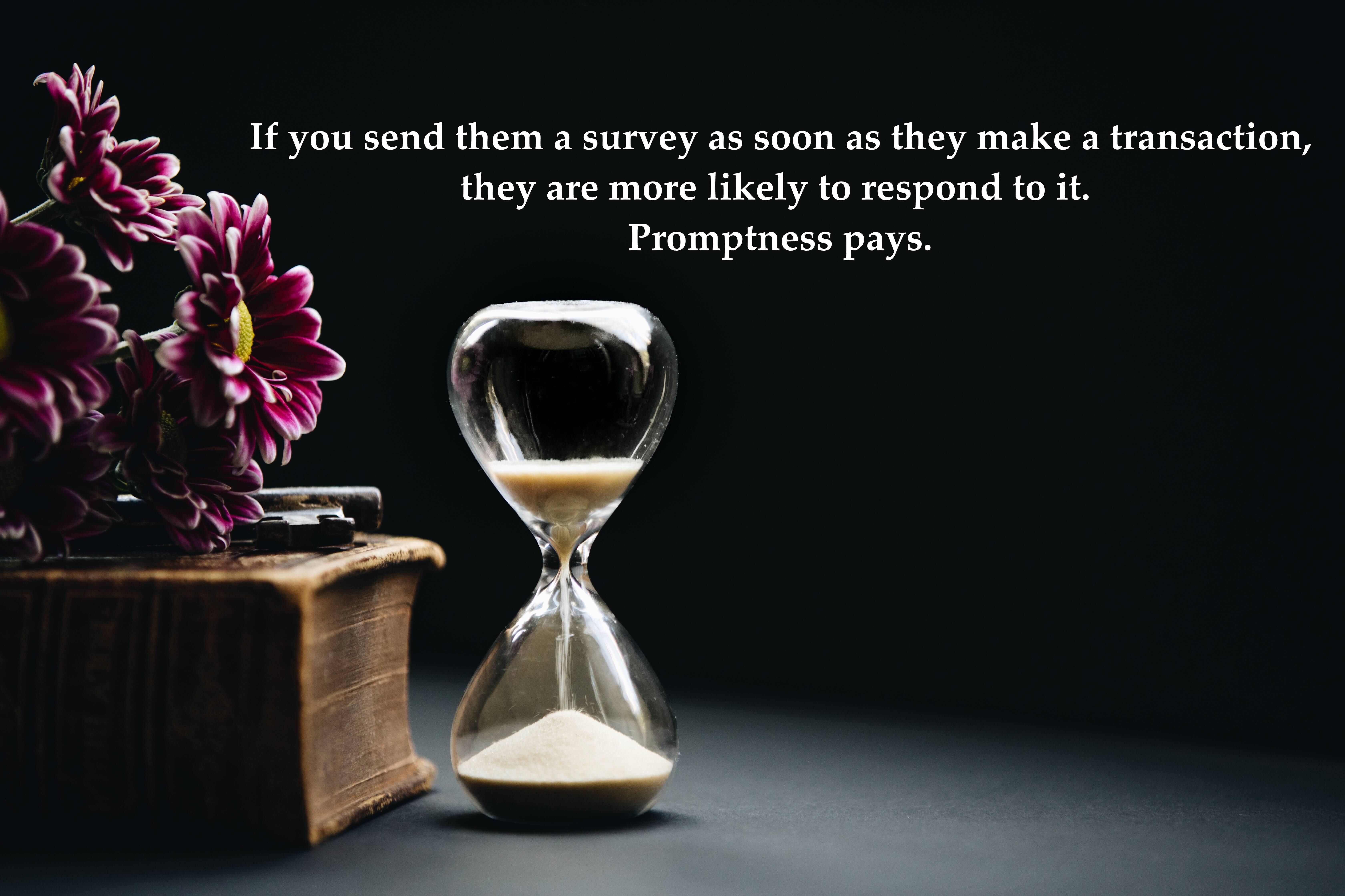 If you send them a survey as soon as they make a transaction, they are more likely to respond to it. Promptness pays.