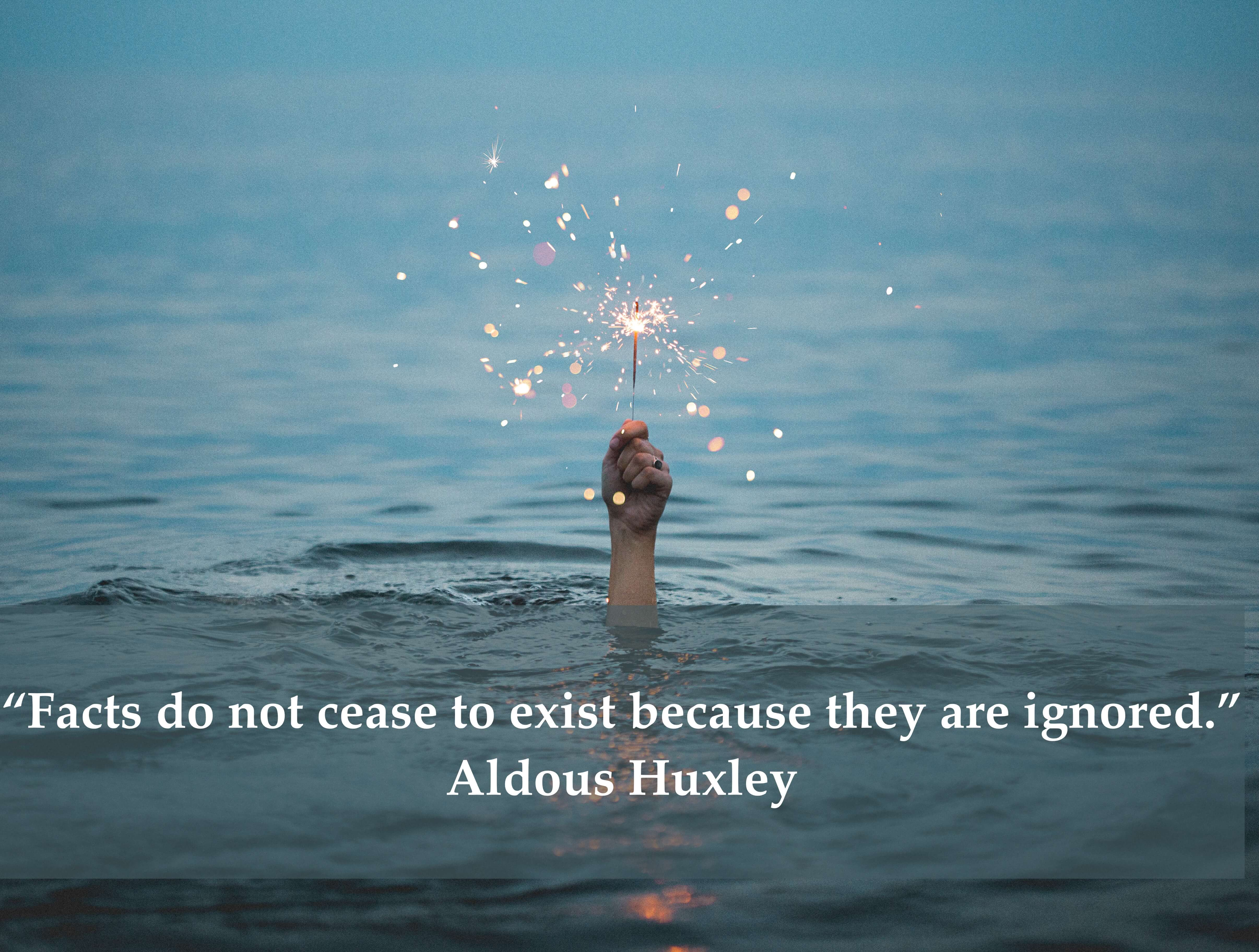 """""""Facts do not cease to exist because they are ignored."""" Aldous Huxley"""