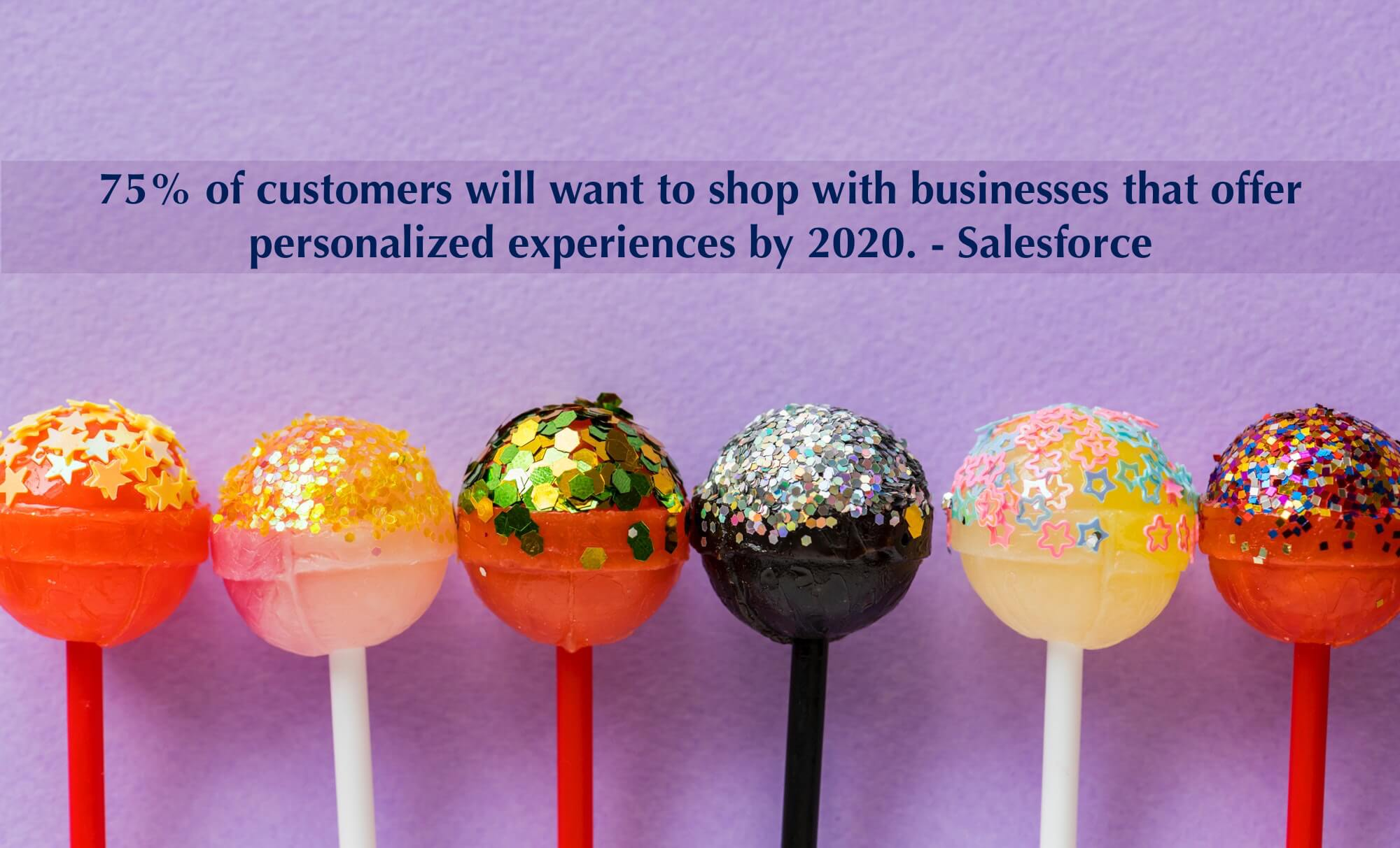 75% of customers will want to shop with businesses that offer personalized experiences by 2020. - Salesforce