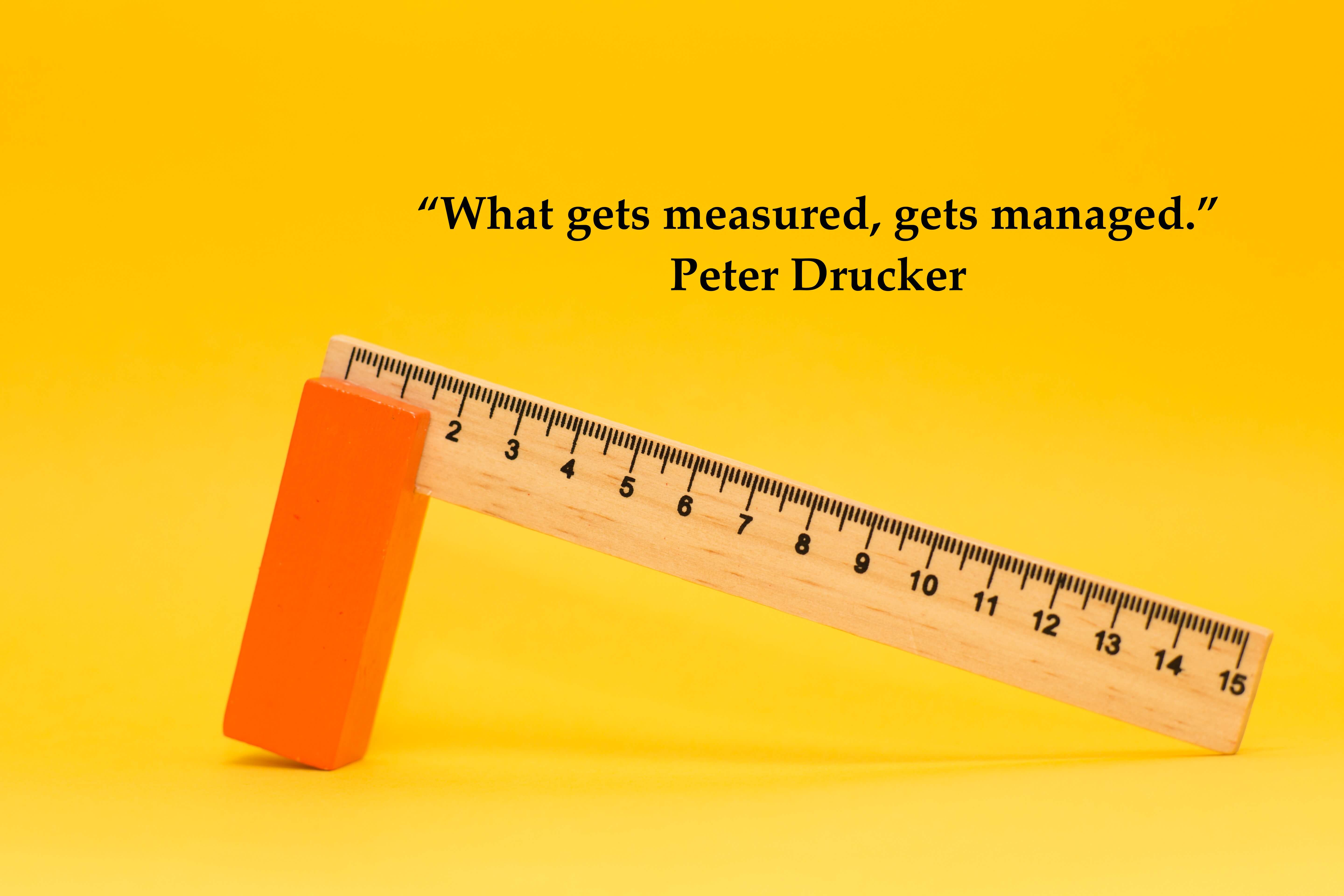 """What gets measured, gets managed."" Peter Drucker"