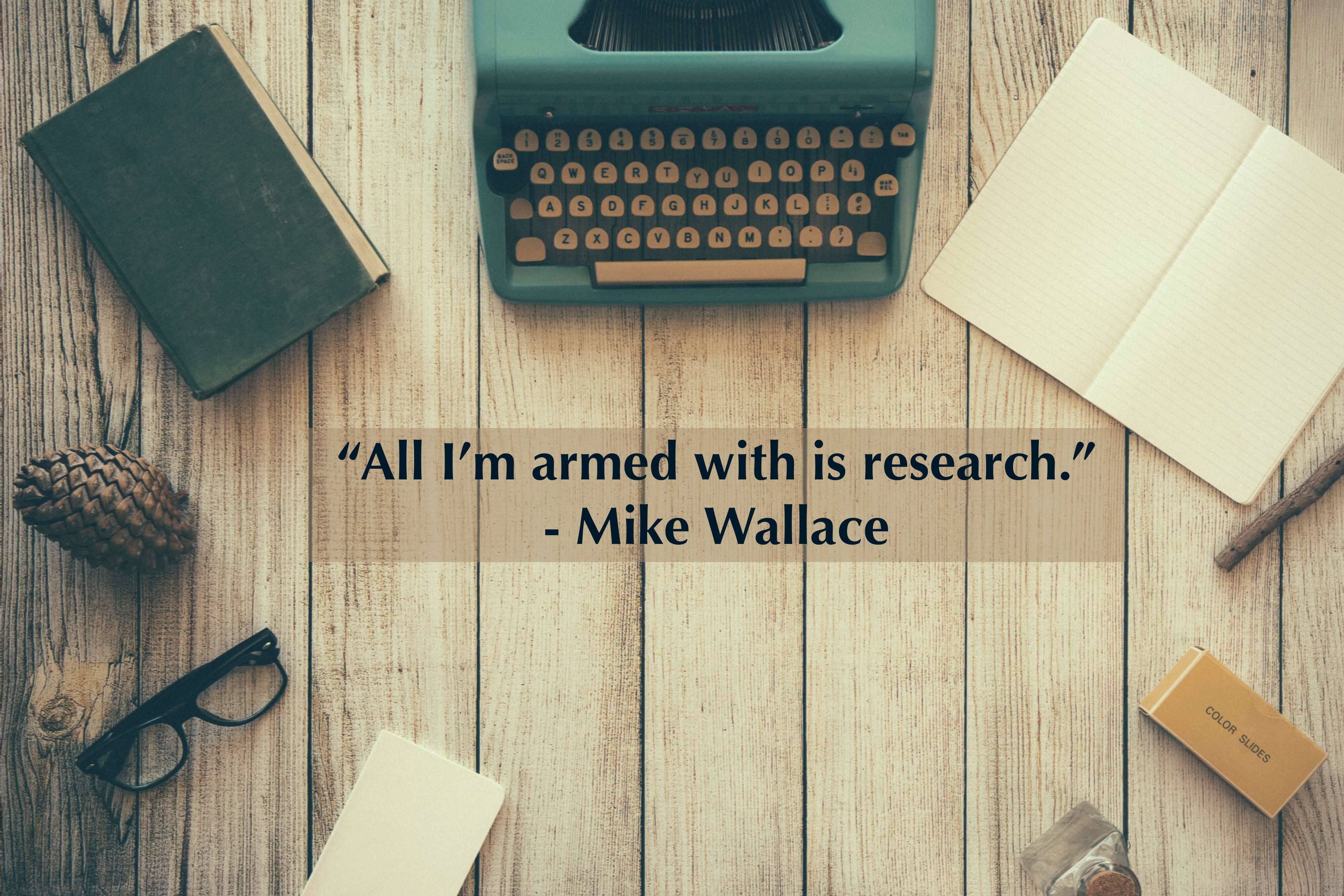 """All I'm armed with is research."" -Mike Wallace"