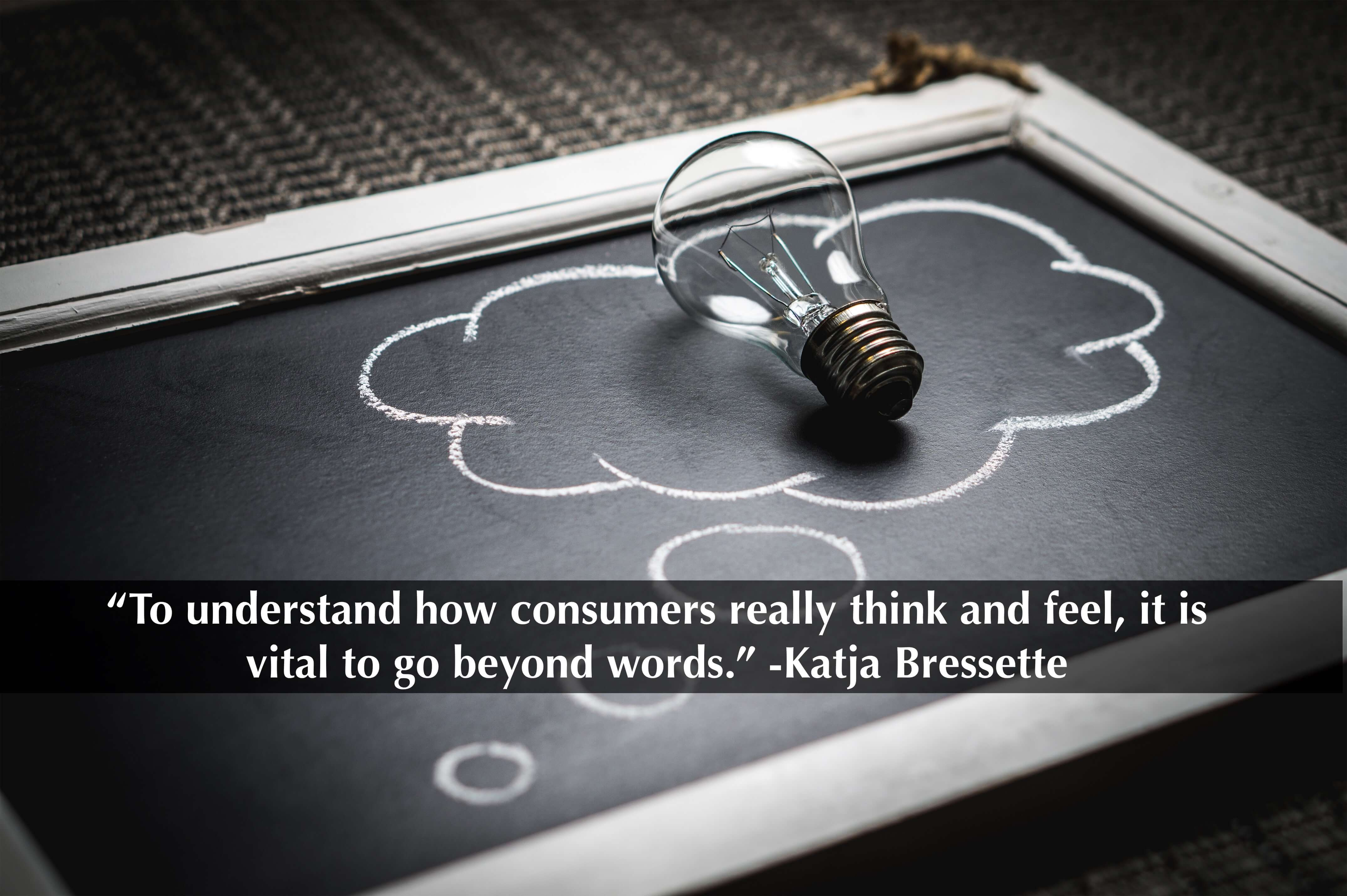 """To understand how consumers really think and feel, it is vital to go beyond words."" -Katja Bressette"