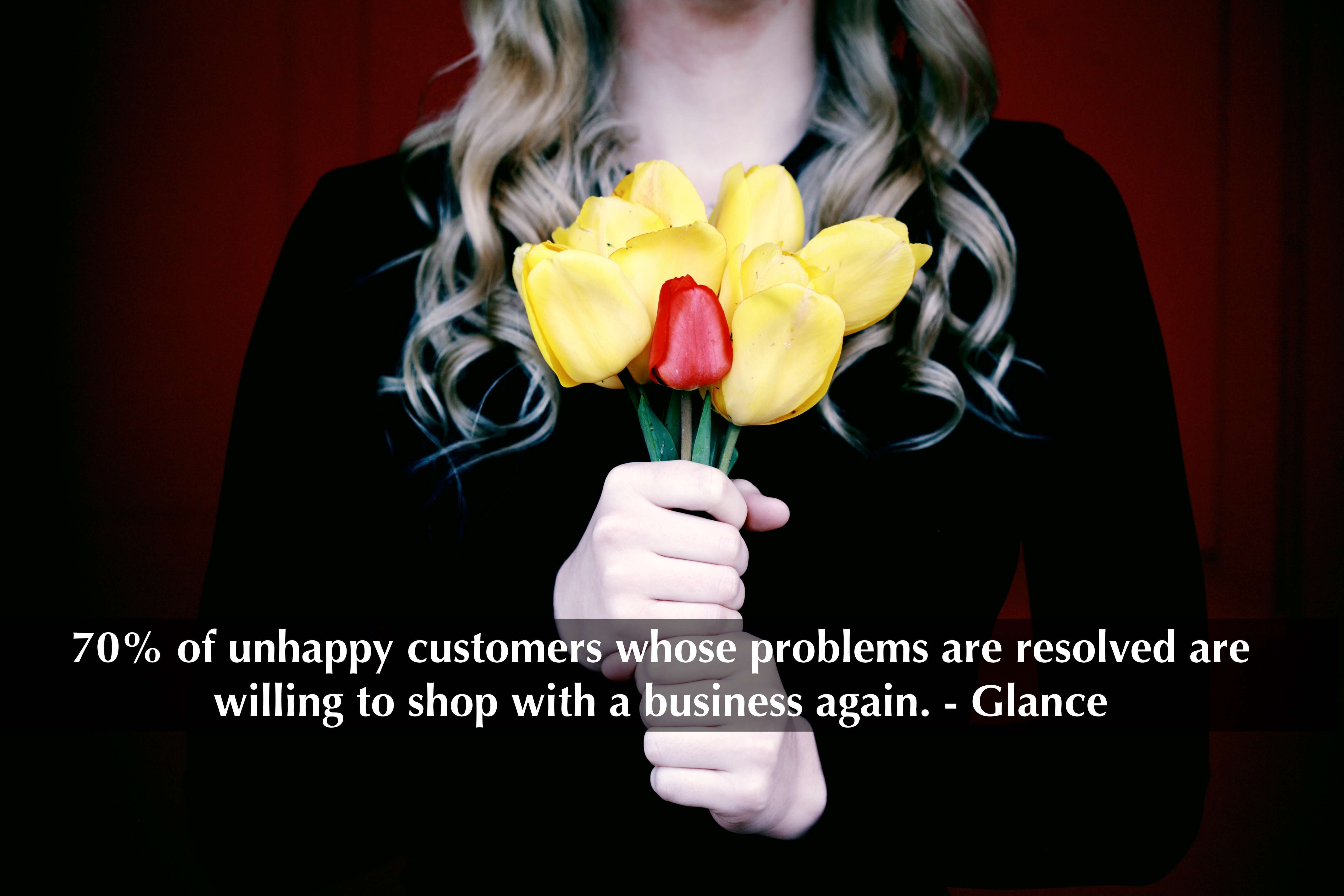 70% of unhappy customers whose problems are resolved are willing to shop with a business again. - Glance