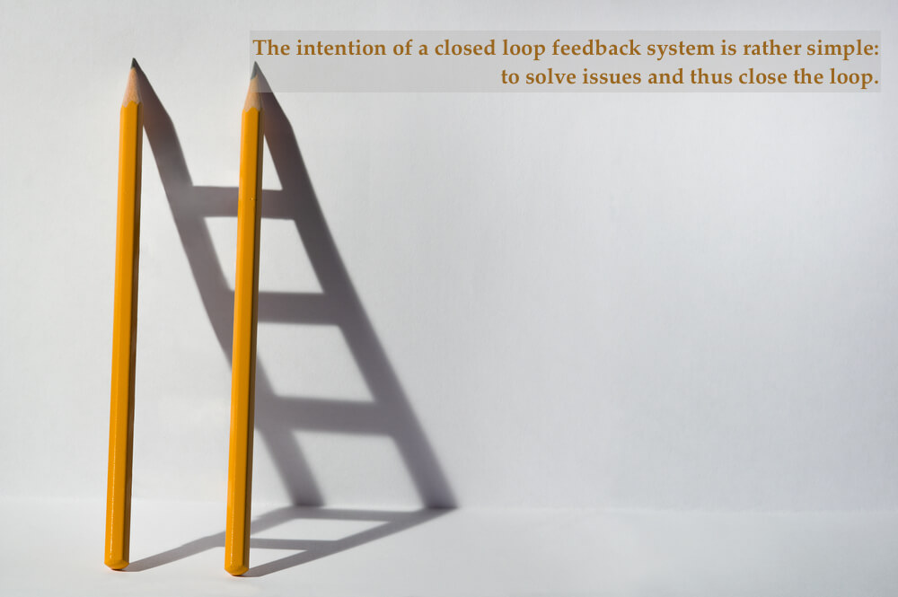 The intention of a closed loop feedback system is rather simple: to solve issues and thus close the loop.