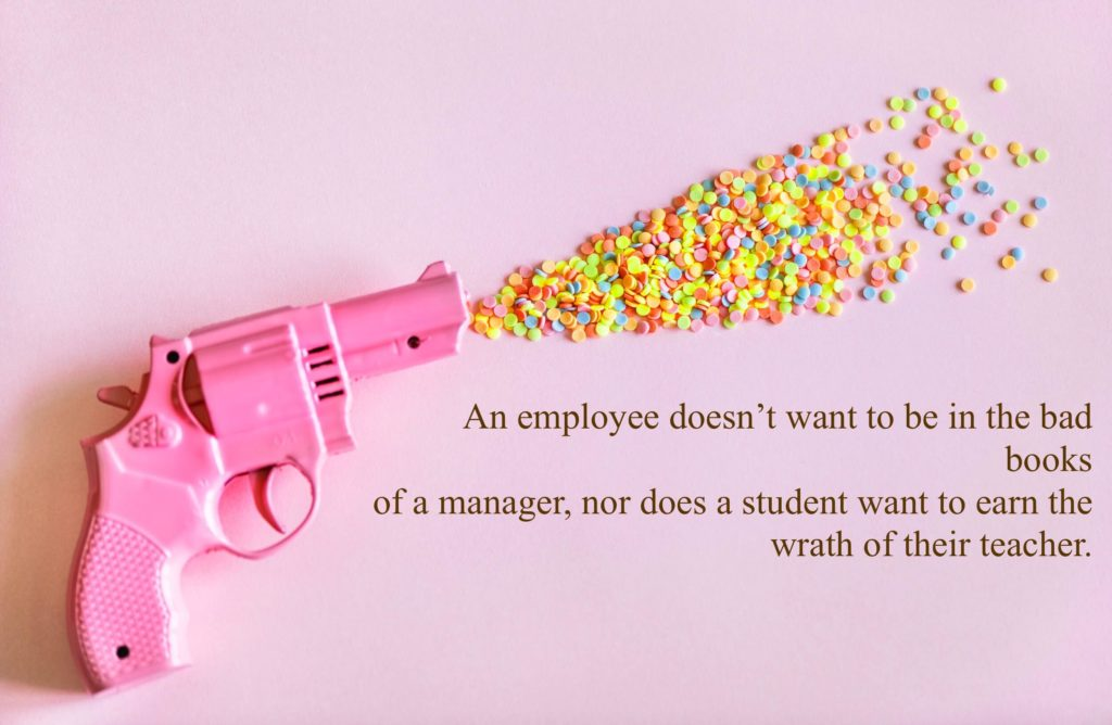 An employee doesn't want to be in the bad books of a manager, nor does a student want to earn the wrath of their teacher.
