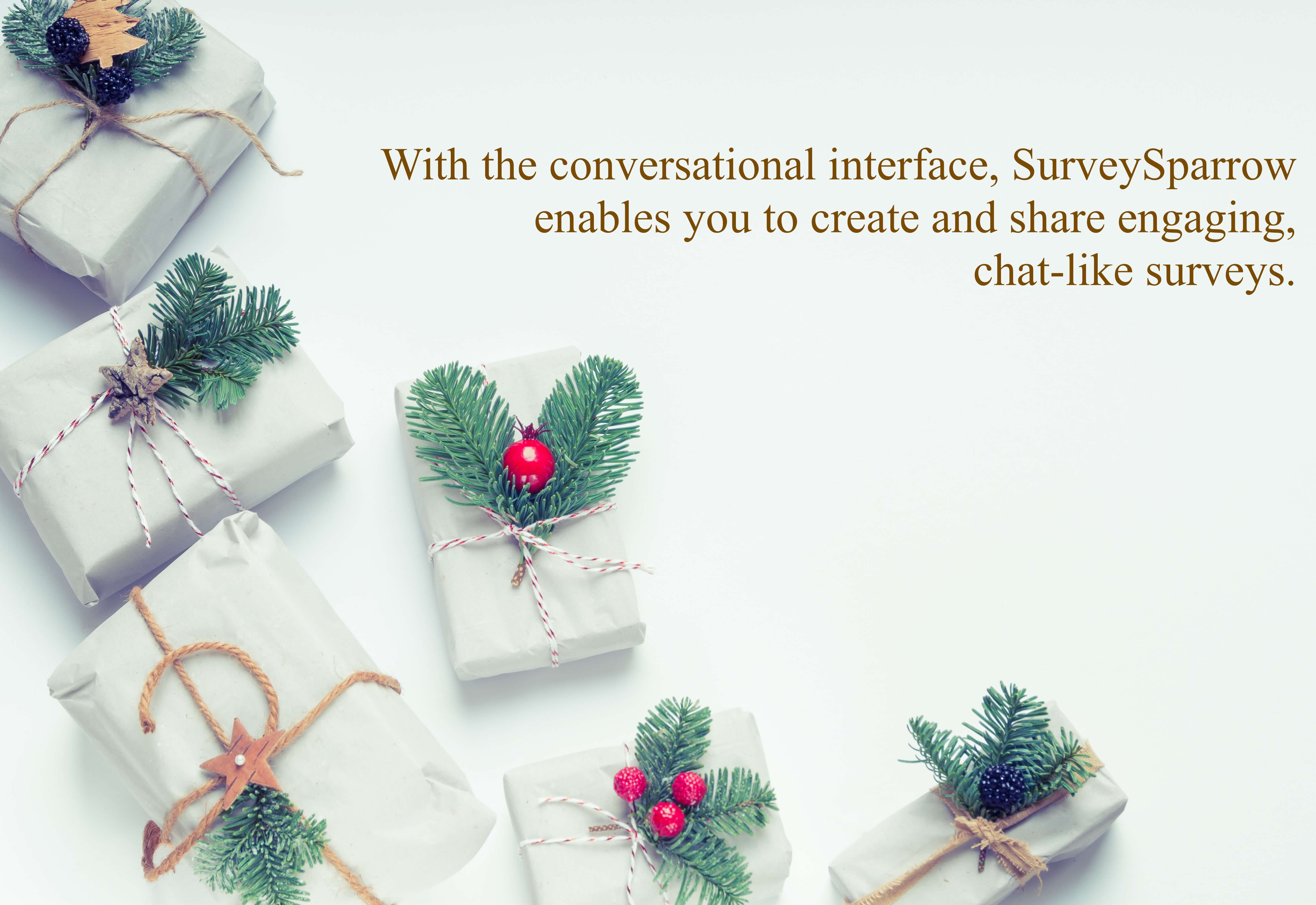 With the conversational interface, SurveySparrow enables you to create and share engaging, chat-like surveys.