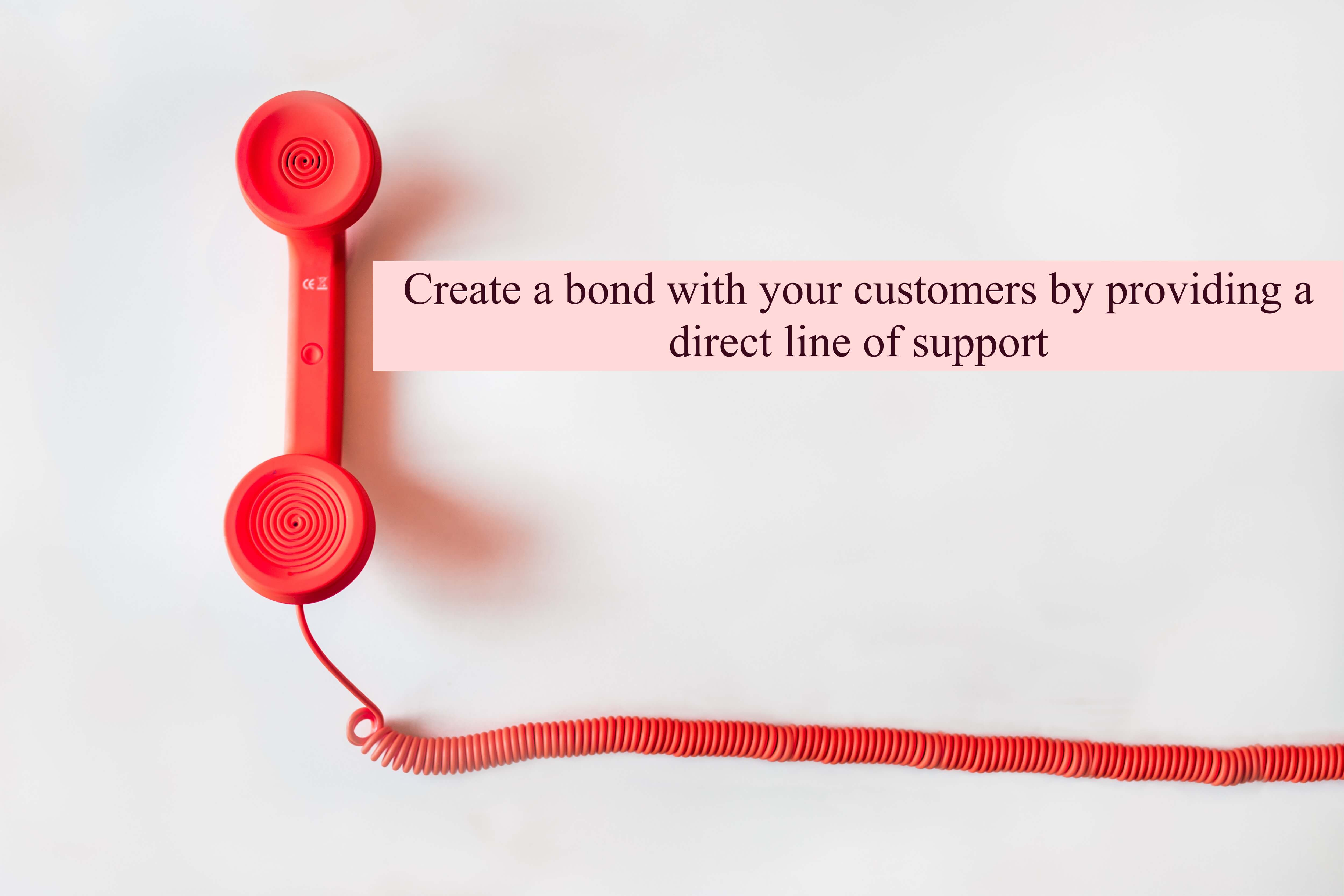 Providing a direct line of support will reduce the time taken for the customer to get help in the future, but it creates a bond as well.