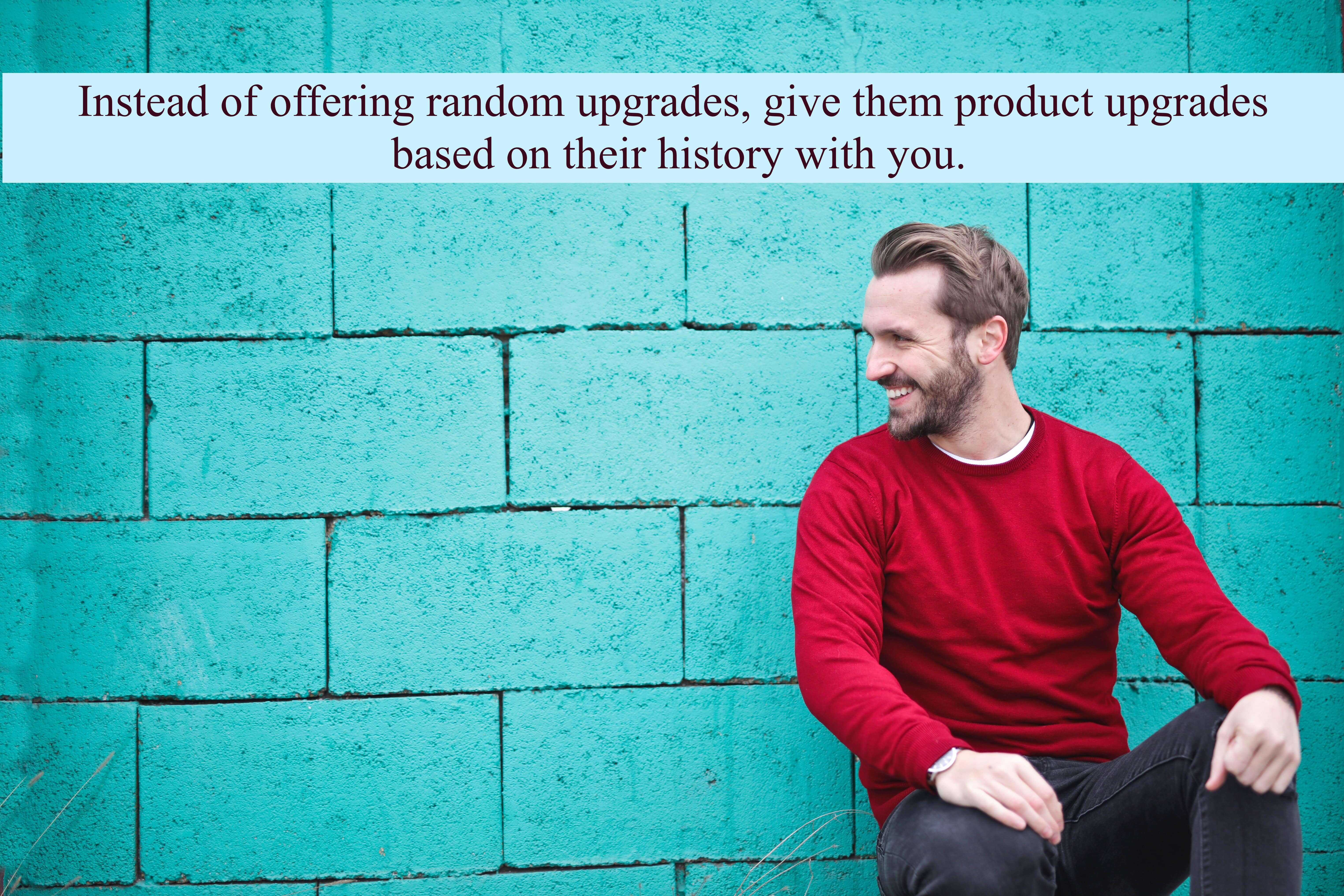 Instead of offering random upgrades, give them product upgrades based on their history with you.