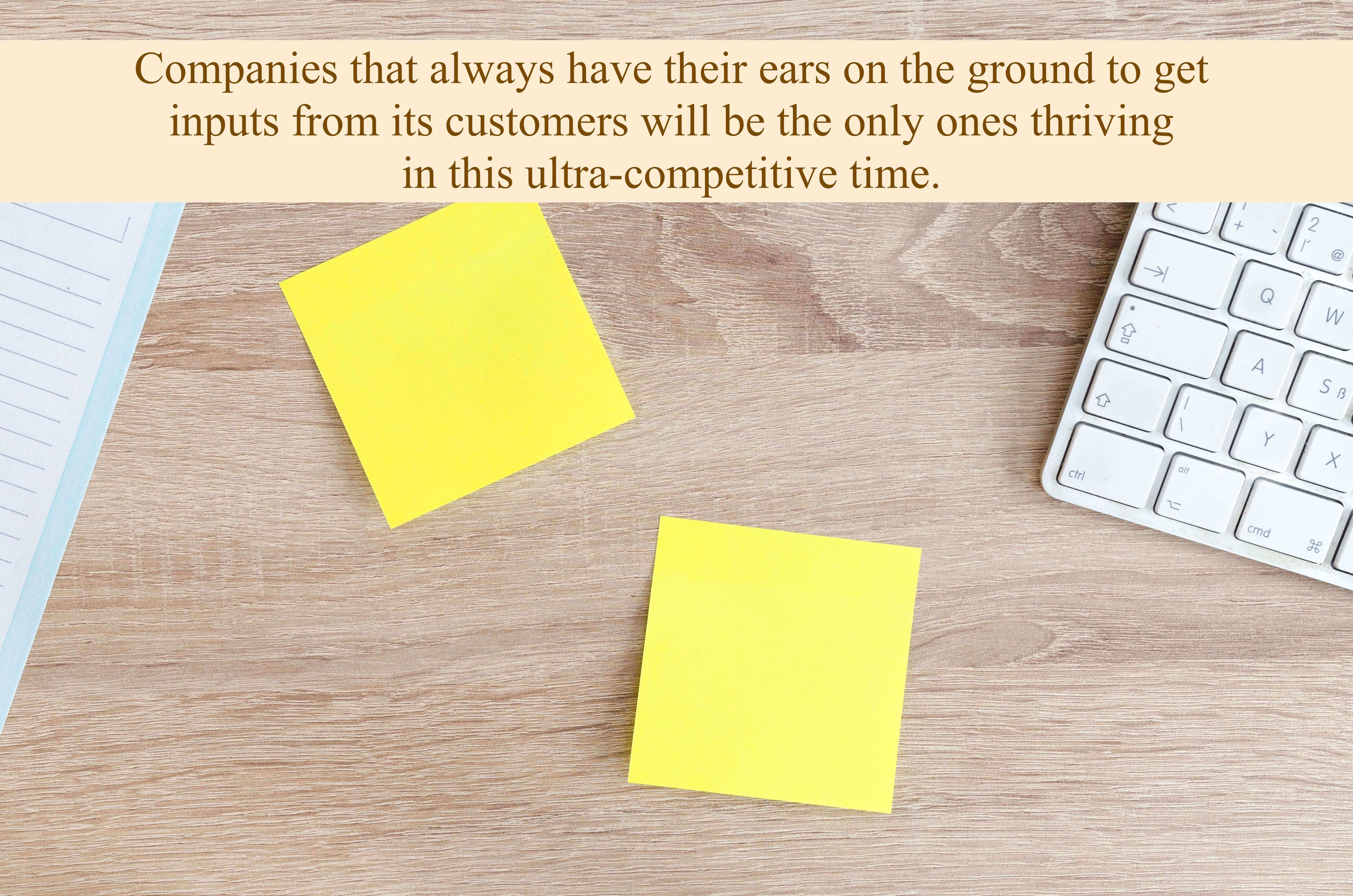 Companies that always have their ears on the ground to get inputs from its customers will be the only ones thriving in this ultra-competitive time.