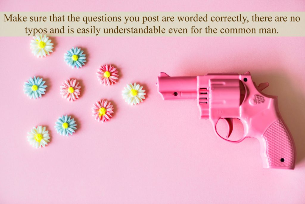 Make sure that the questions you post are worded correctly, there are no typos and is easily understandable even for the common man.
