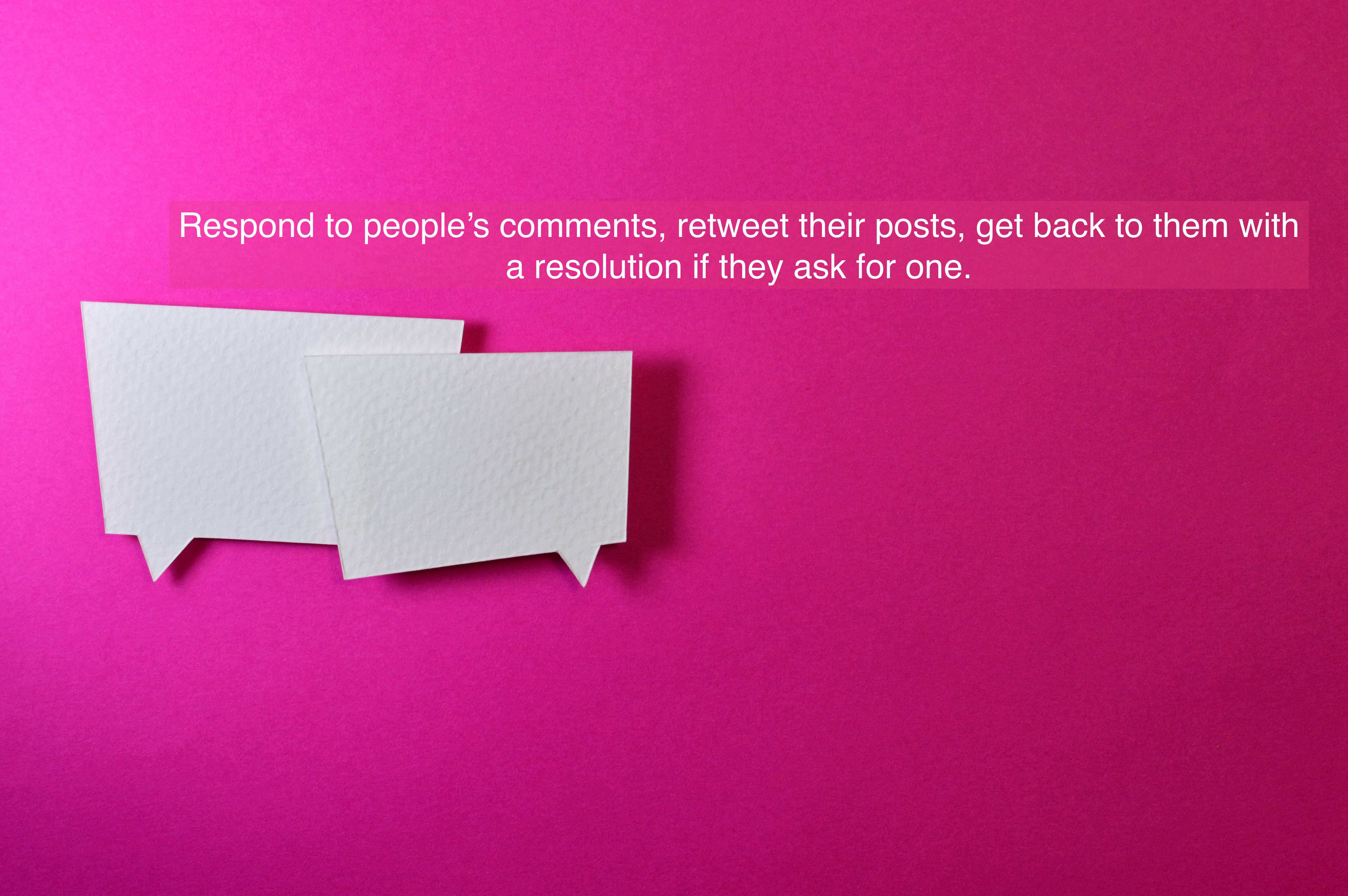 Respond to people's comments, retweet their posts, get back to them with a resolution if they ask for one.