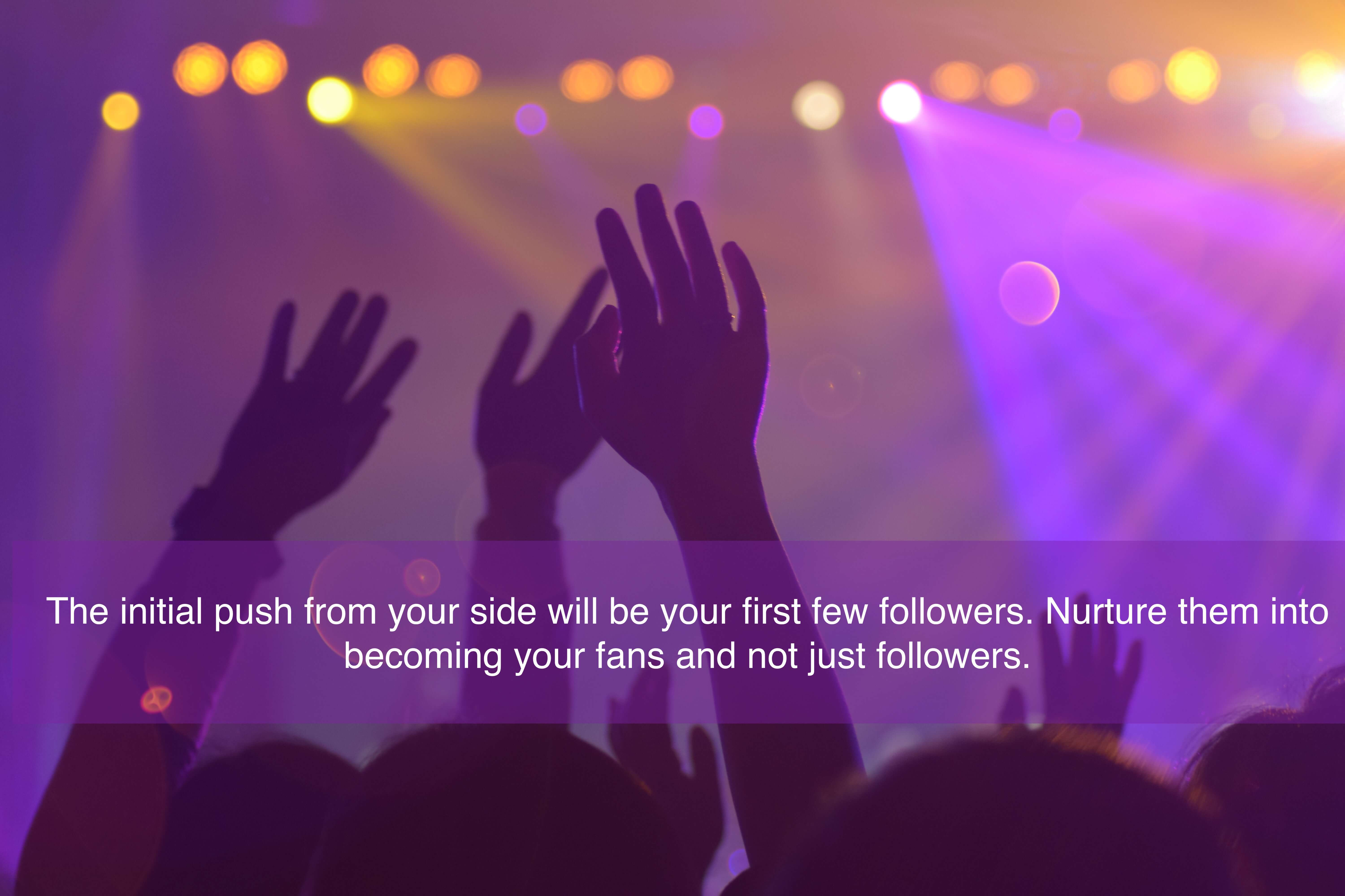 The initial push from your side will be your first few followers. Nurture them into becoming your fans and not just followers.