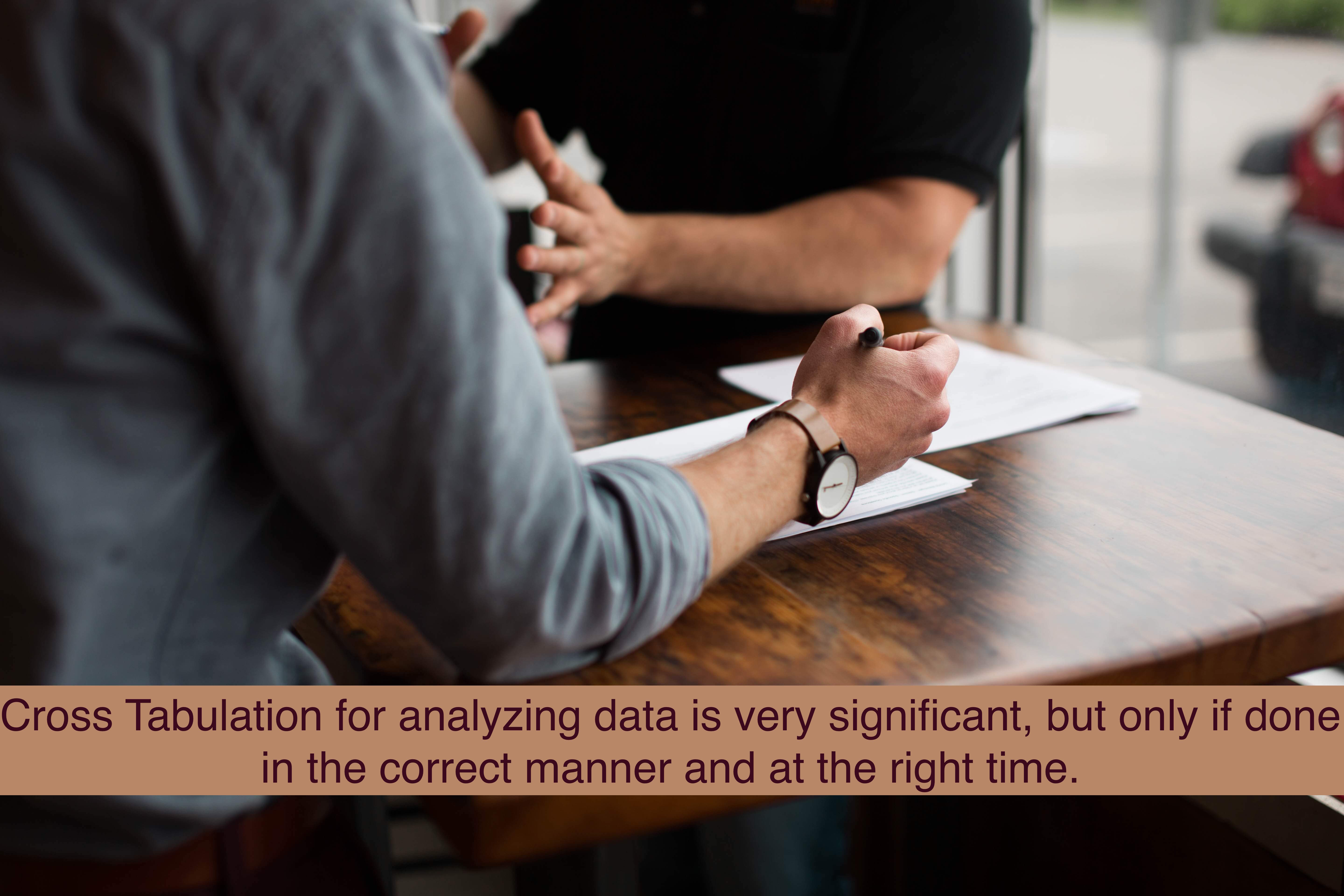 Cross Tabulation for analyzing data is very significant, but only if done in the correct manner and at the right time.