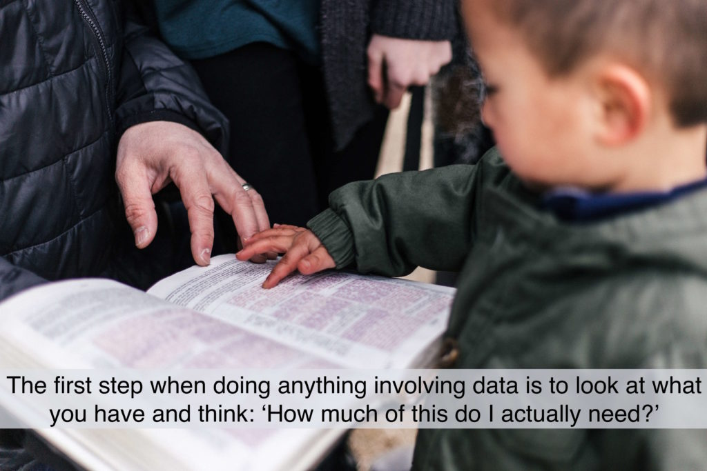 The first step when doing anything involving data is to look at what you have and think: 'How much of this do I actually need?'.