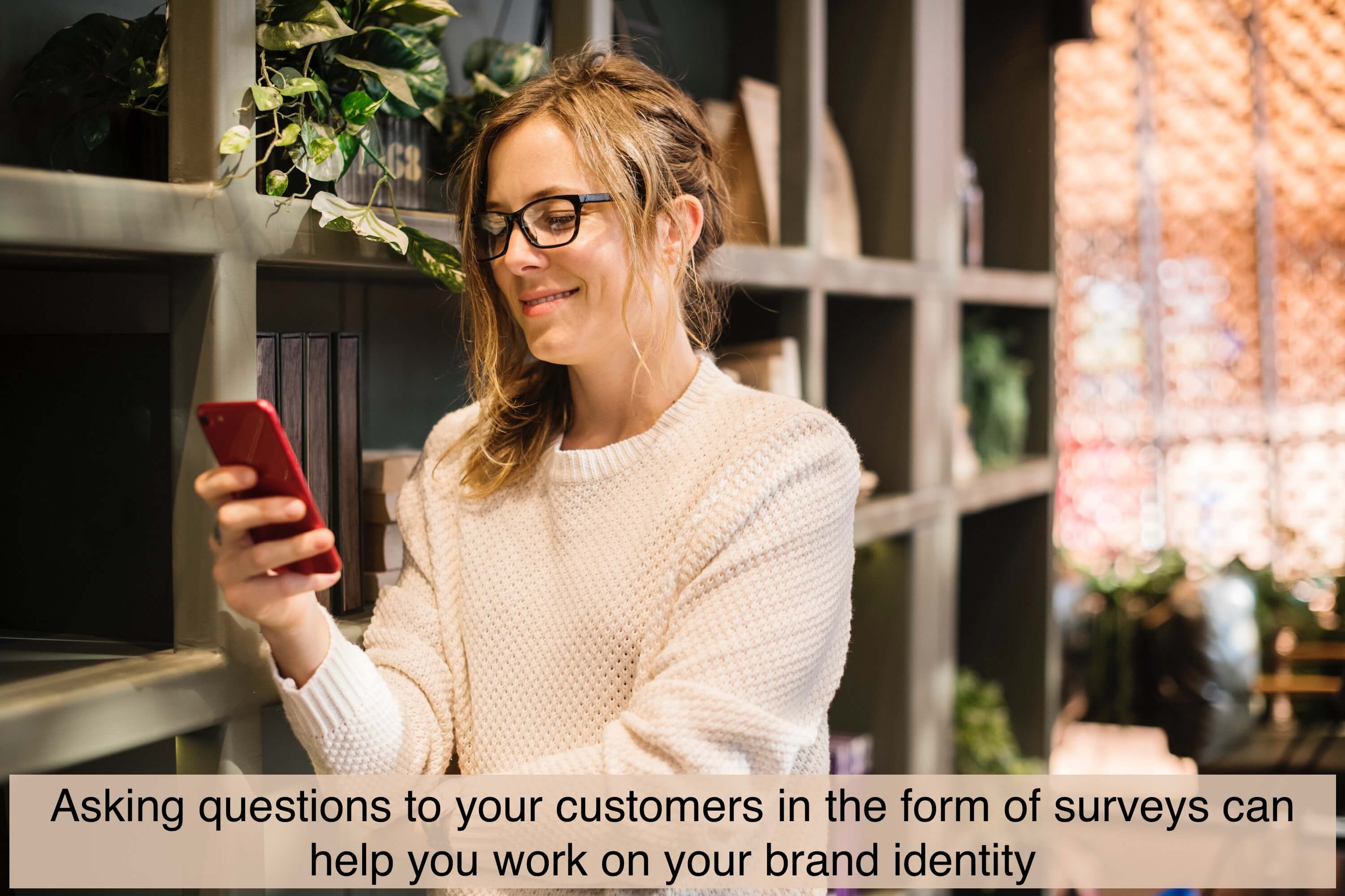 Asking questions to your customers in the form of surveys can help you work on your brand identity.