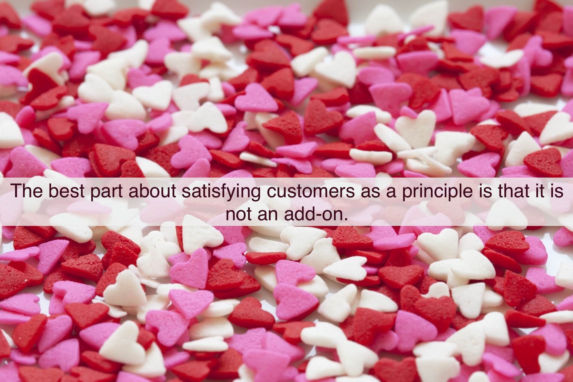 The best part about satisfying customers as a principle is that it is not an add-on, it is a must without which your business will collapse.