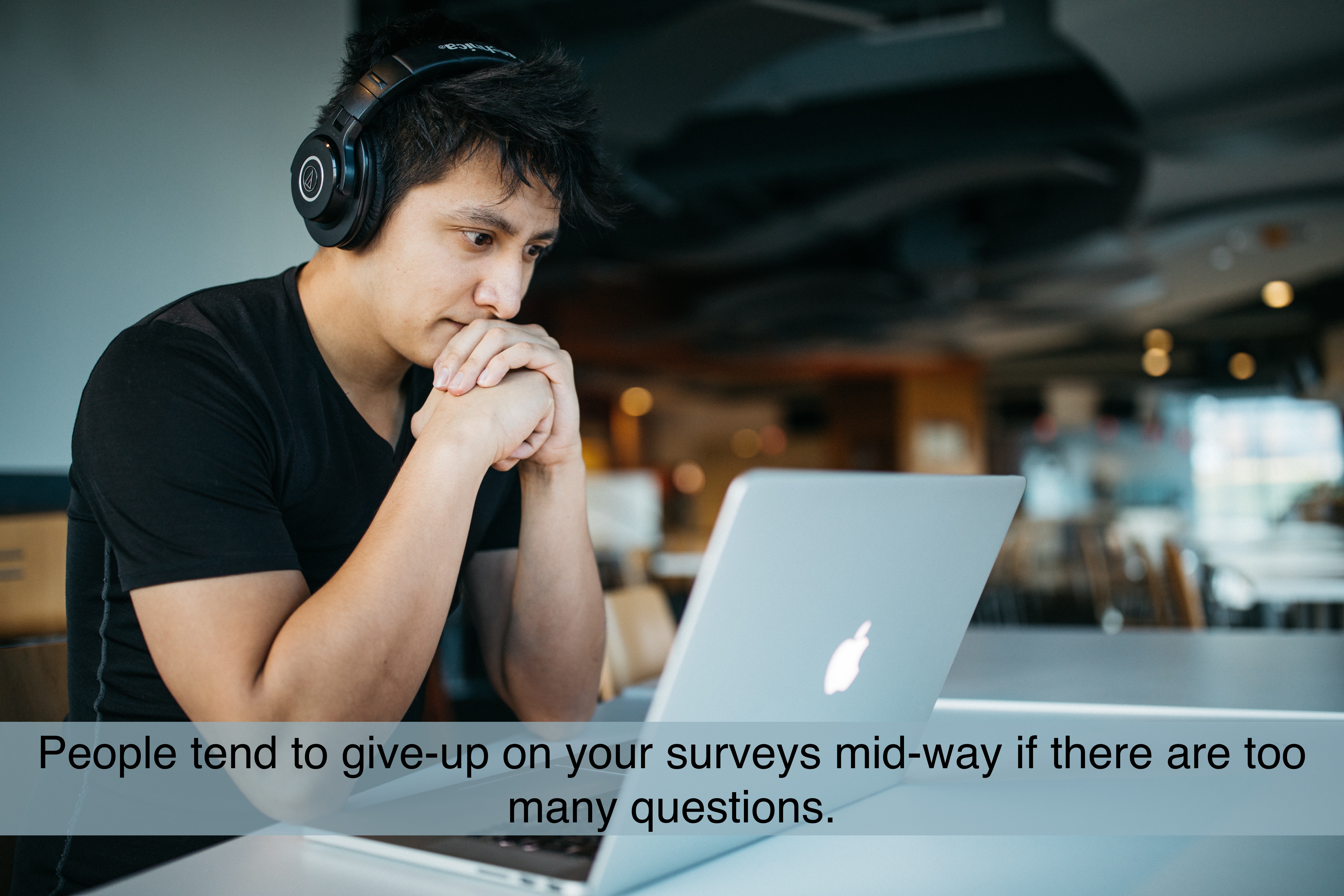 People tend to give-up on your surveys mid-way if there are too many questions.