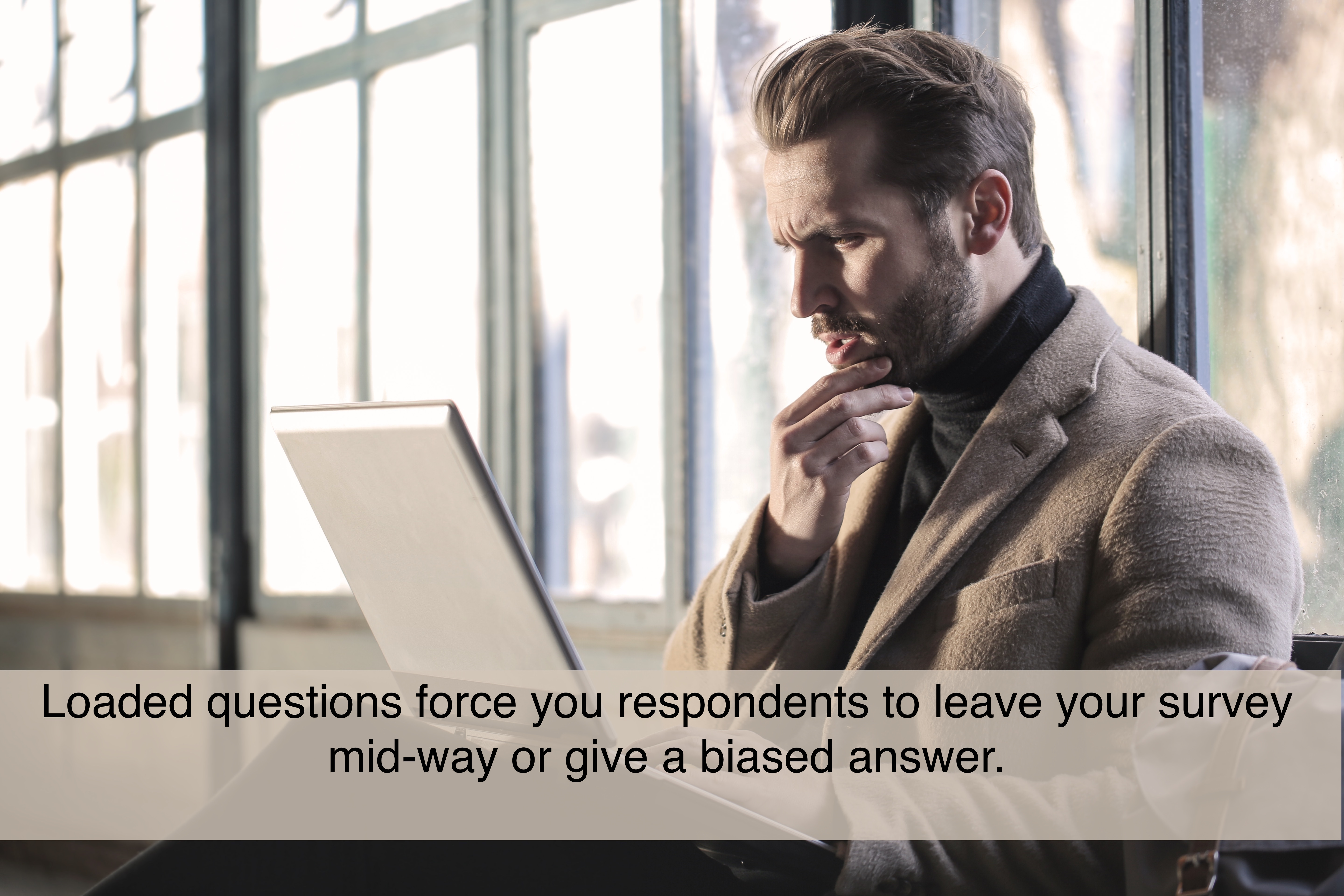 Loaded questions force you respondents to leave your survey mid-way or give a biased answer.