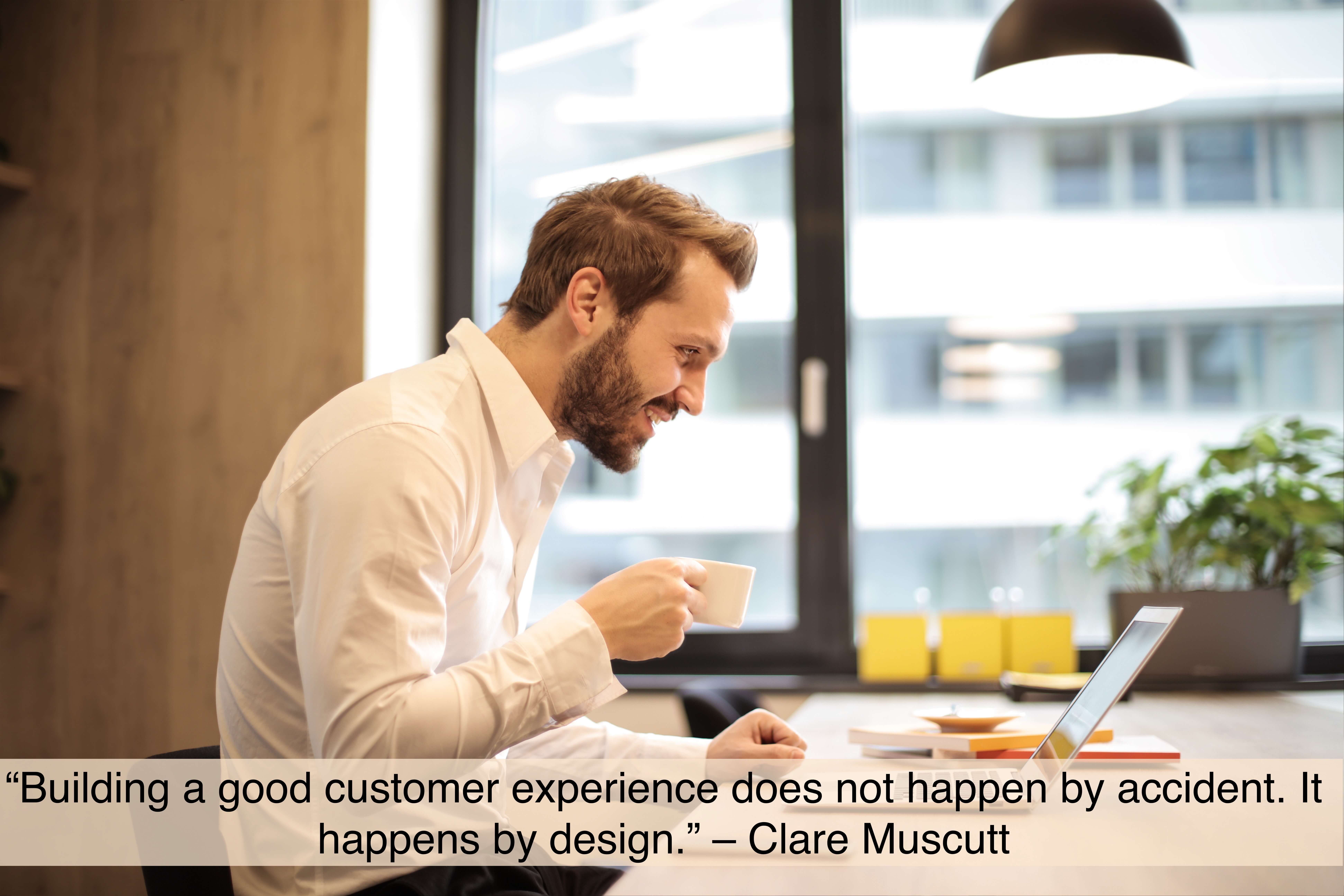 """Building a good customer experience does not happen by accident. It happens by design.""- quote by Clare Muscutt"