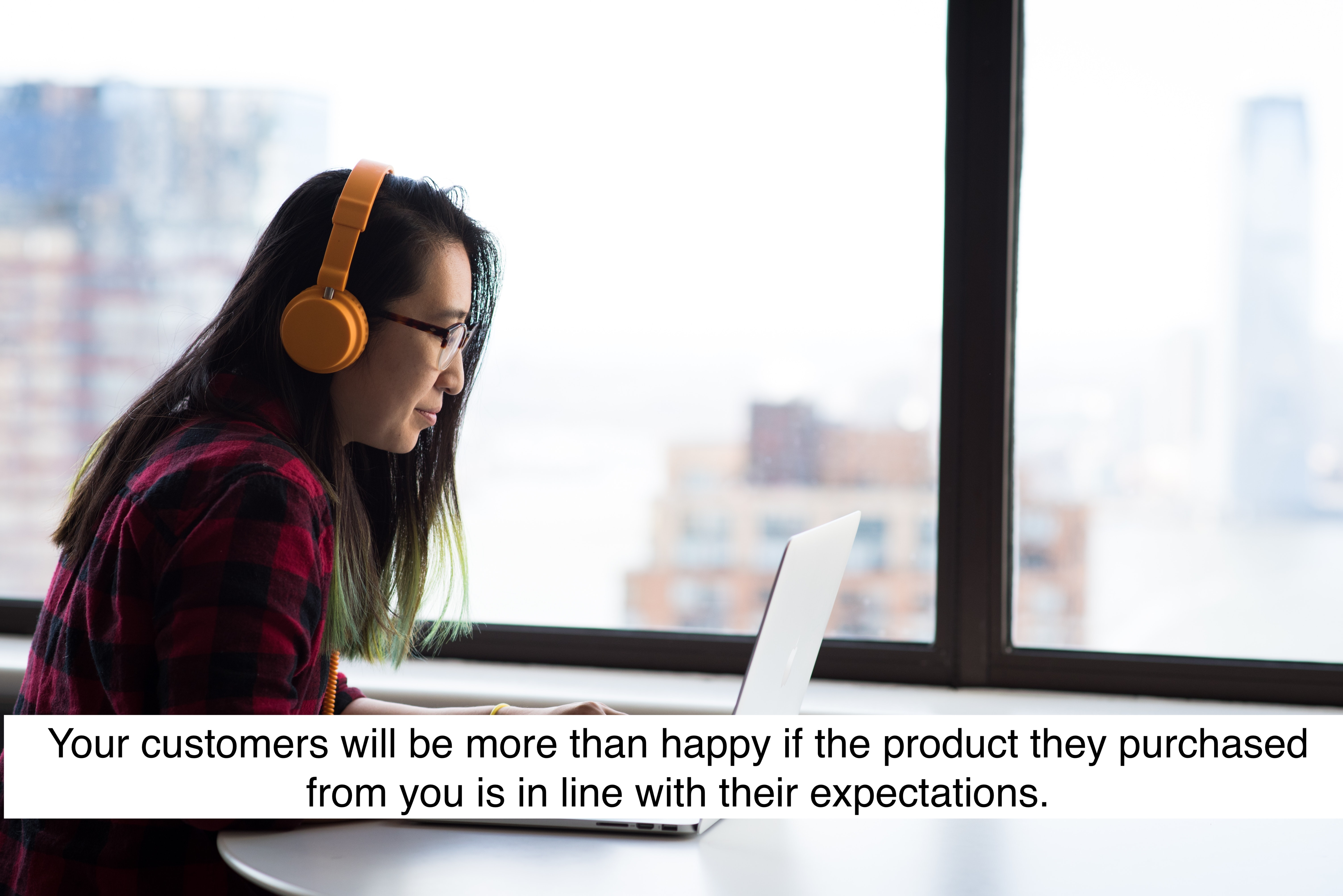 Your customers will be more than happy if the product they purchased from you is in line with their expectations.