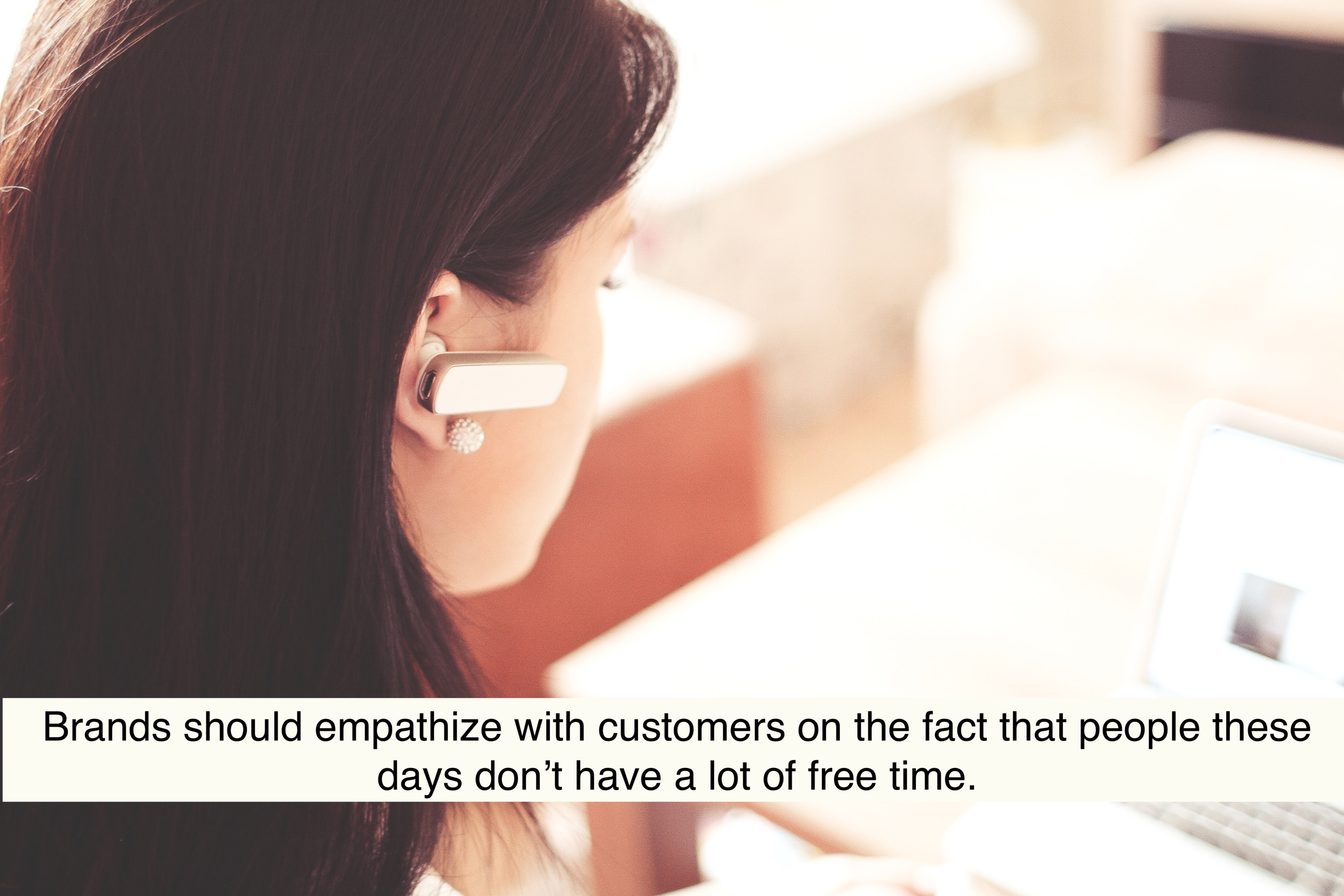 Brands should empathize with customers on the fact that people these days don't have a lot of free time.
