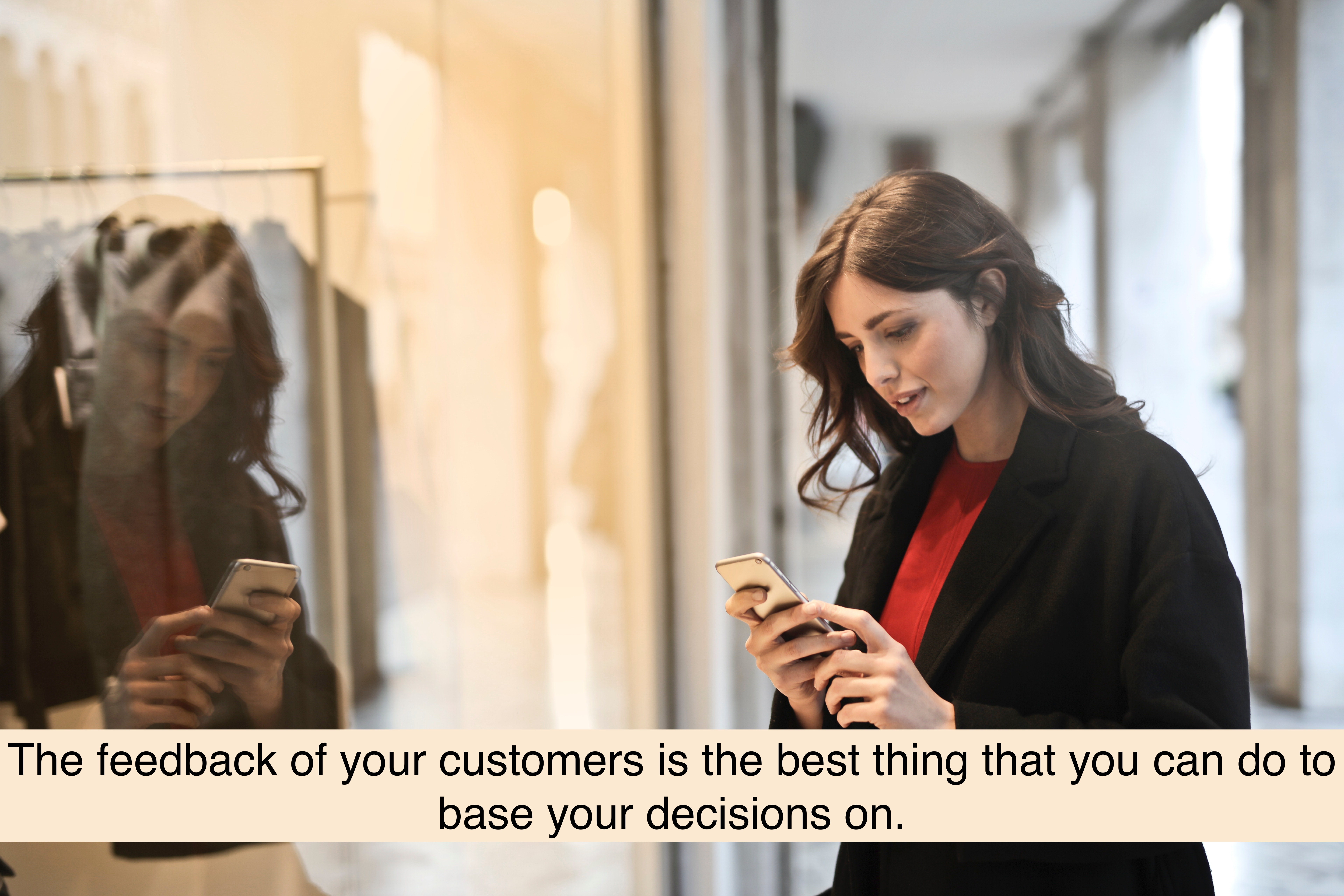 The feedback of your customers is the best thing that you can do to base your decisions on.