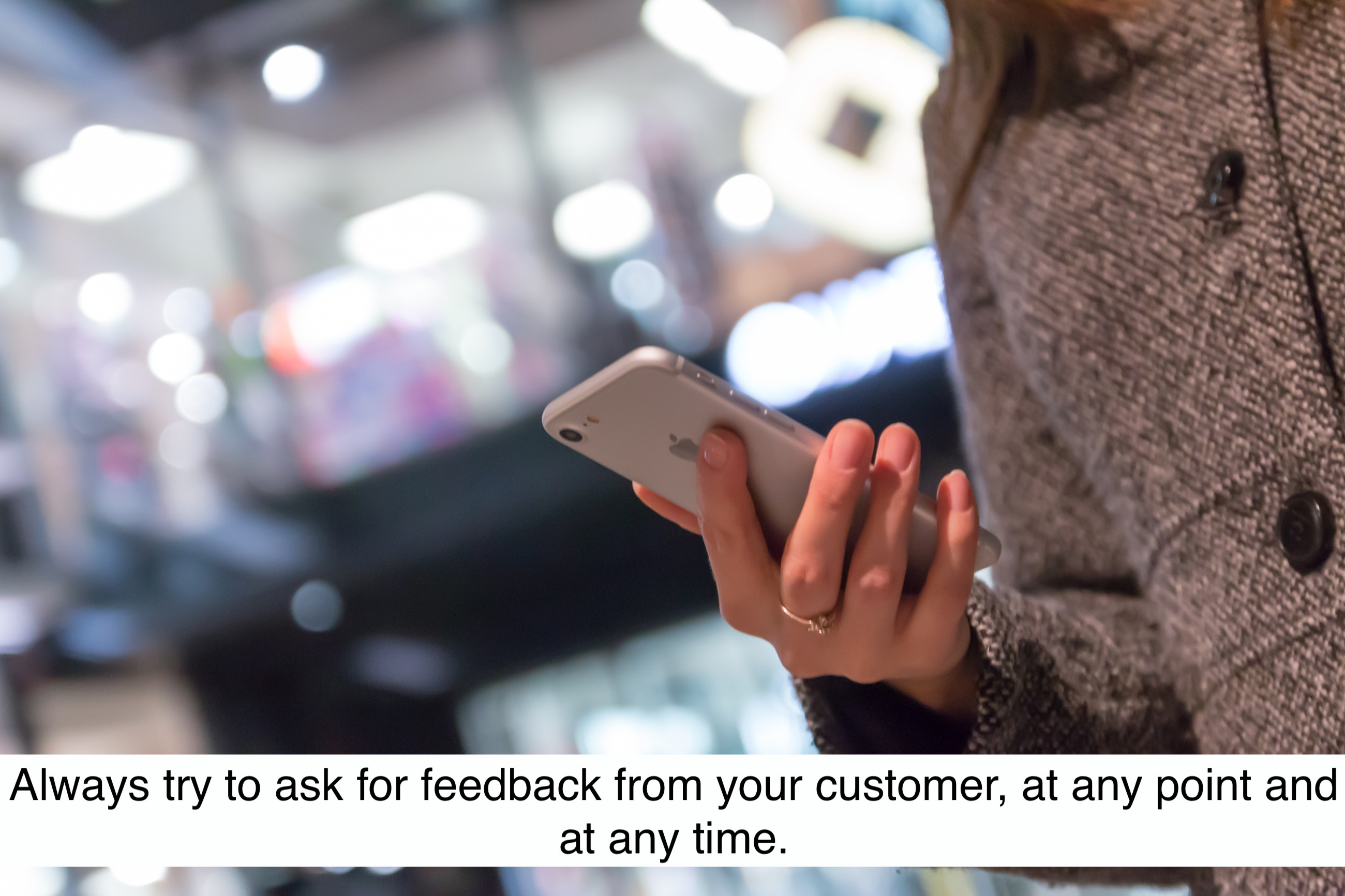 Always try to ask for feedback from your customer, at any point and any time.