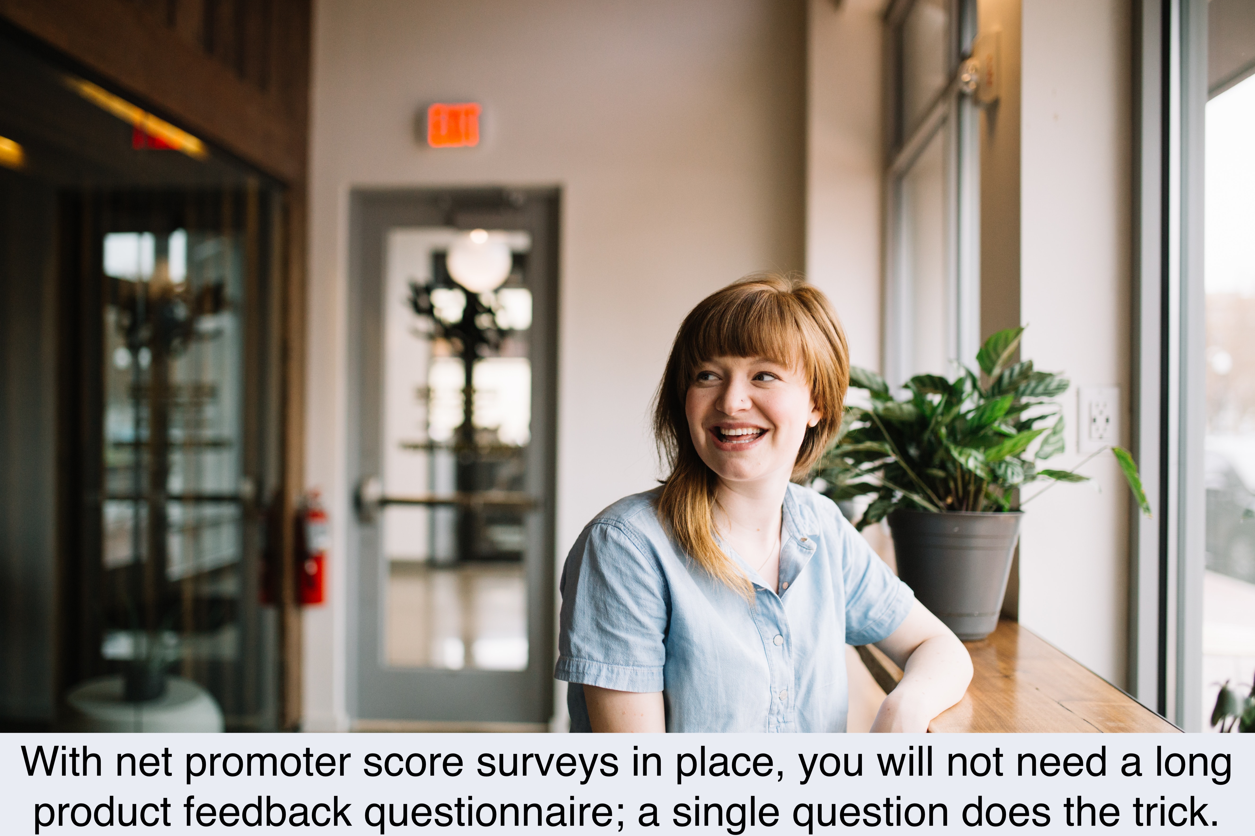 With net promoter score surveys in place, you will not need a long product feedback questionnaire; a single question does the trick.