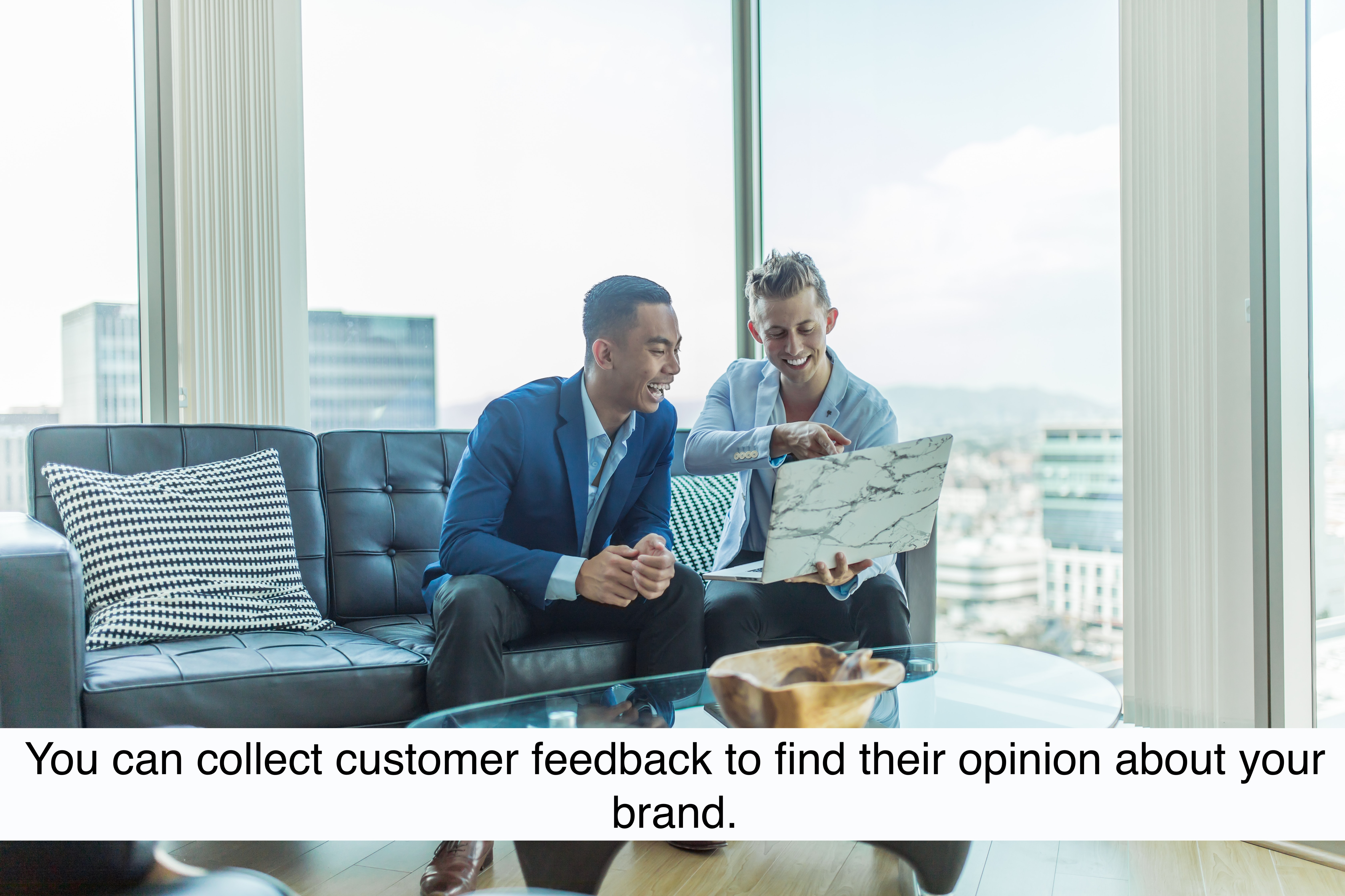 You can collect customer feedback to find their opinion about your brand.