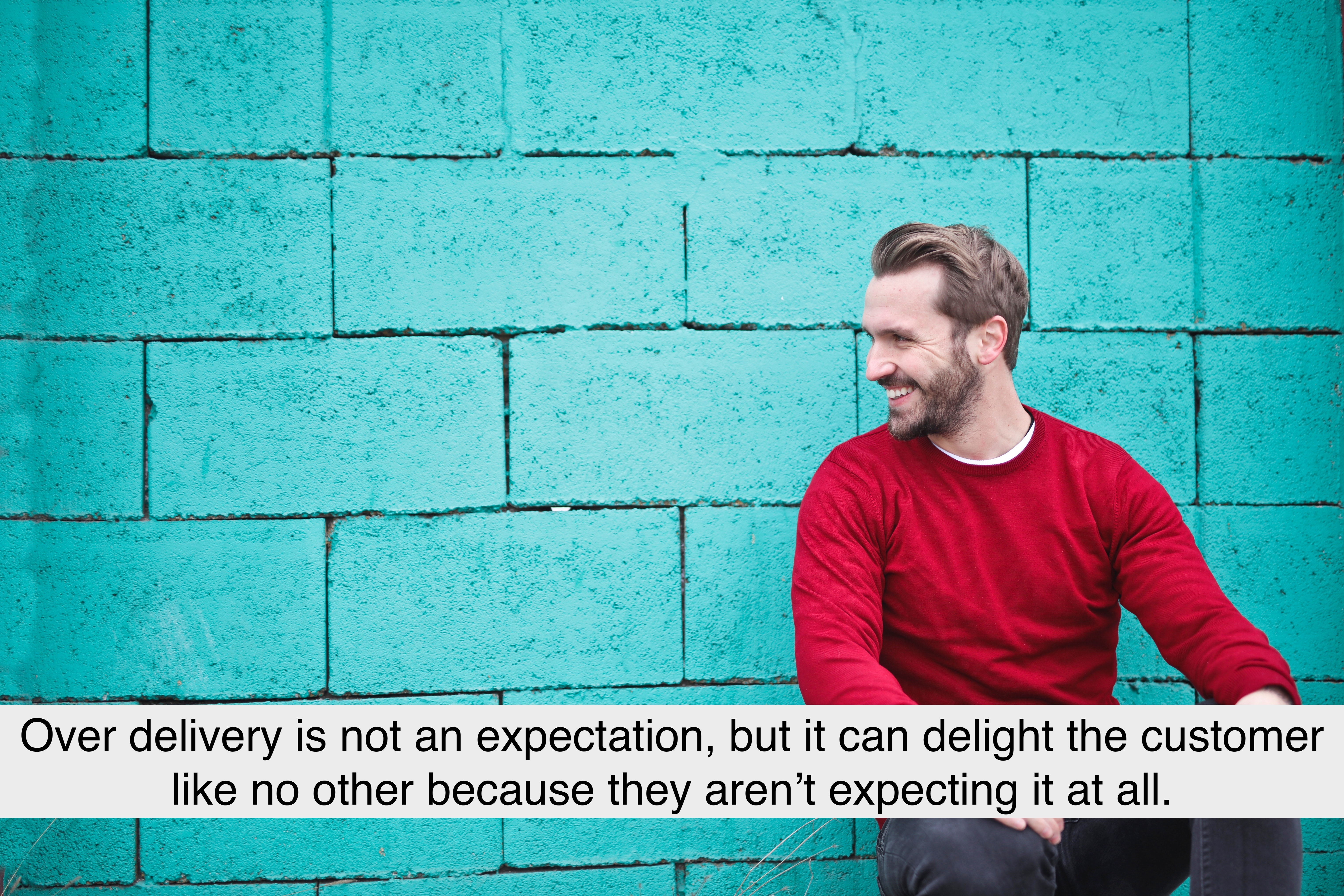 Over delivery is not an expectation, but it can delight the customer like no other because they aren't expecting it at all.