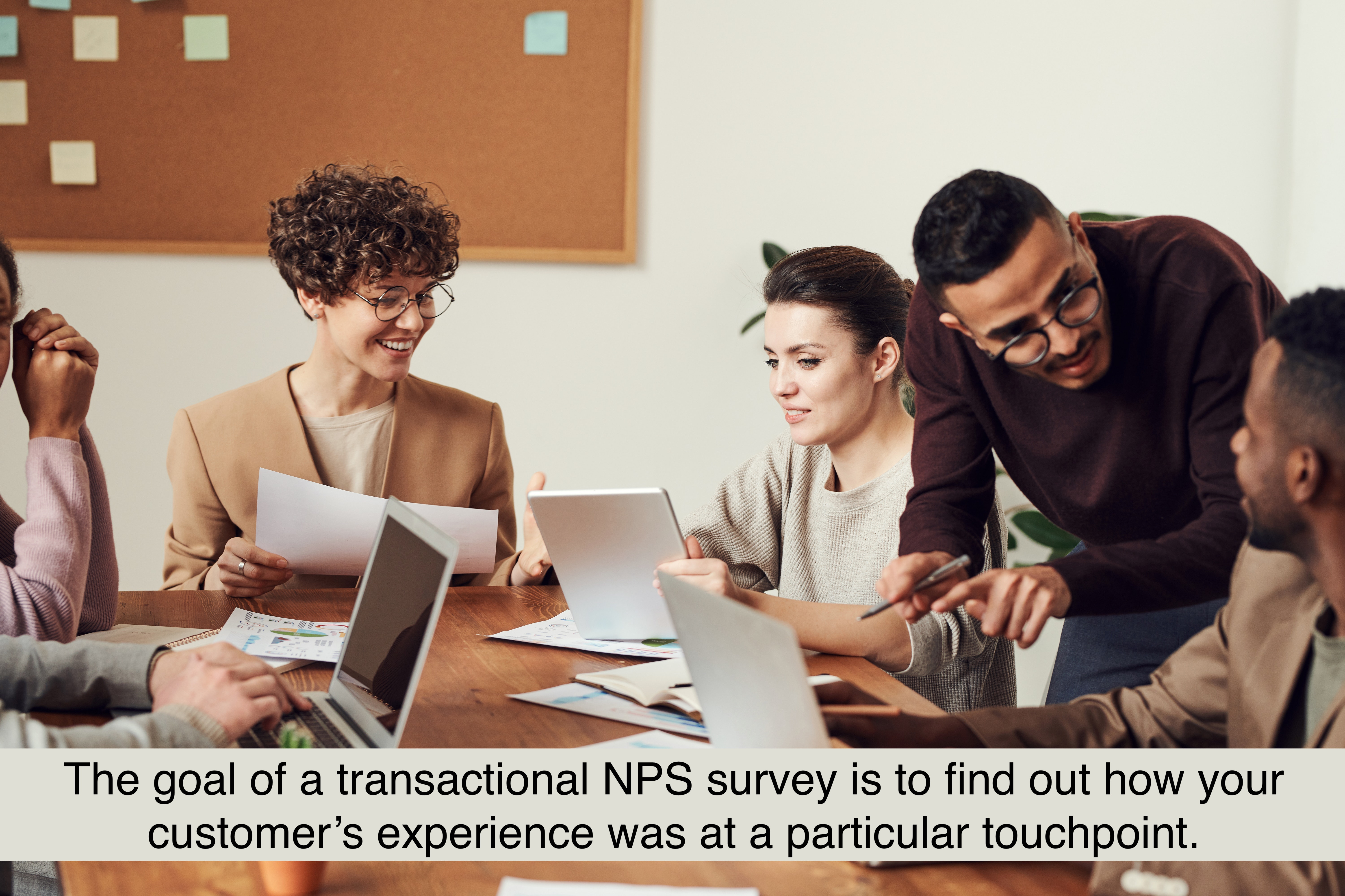 The goal of a transactional NPS survey is to find out how your customer's experience was at a particular touchpoint.