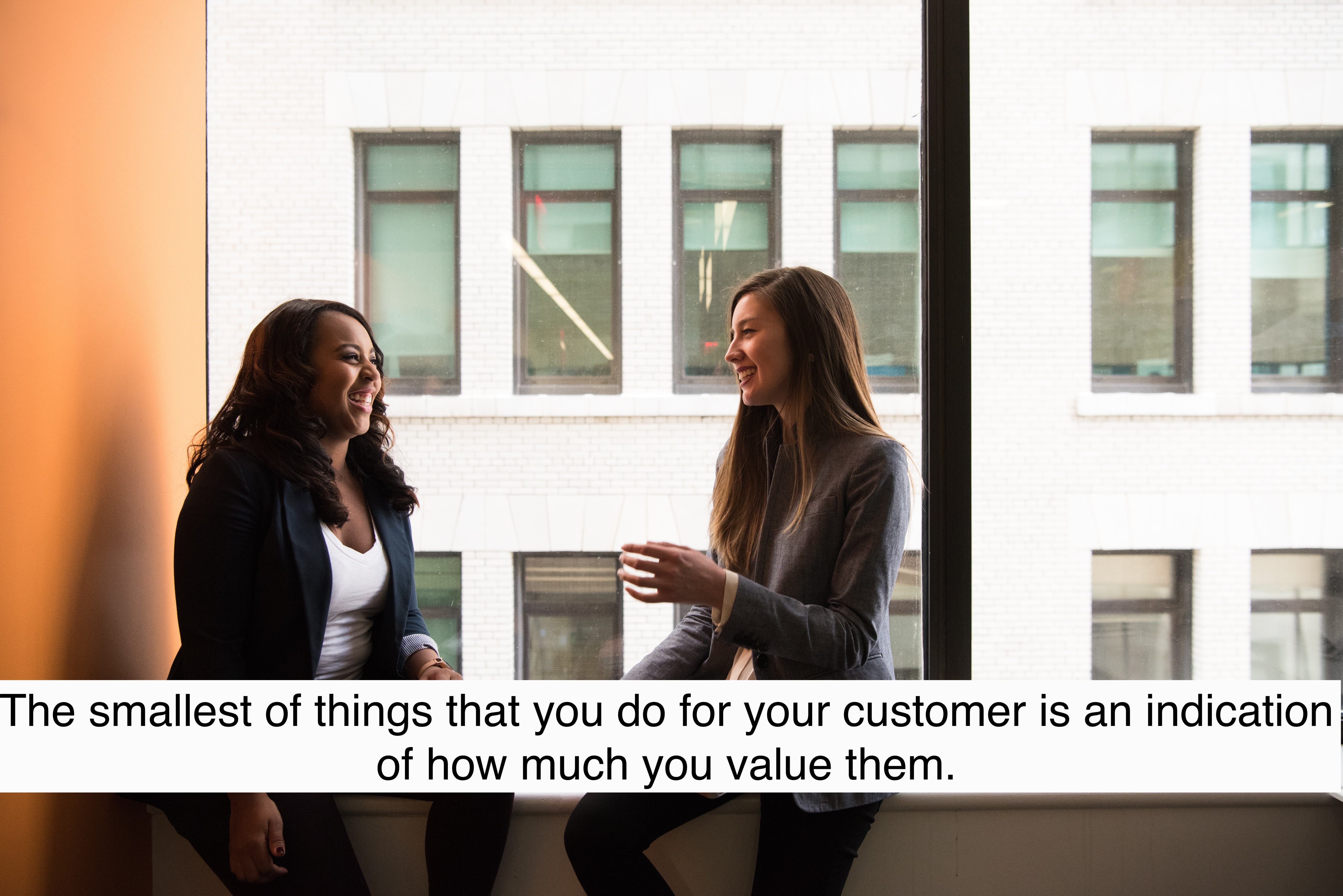 The smallest of things that you do for your customer is an indication of how much you value them.