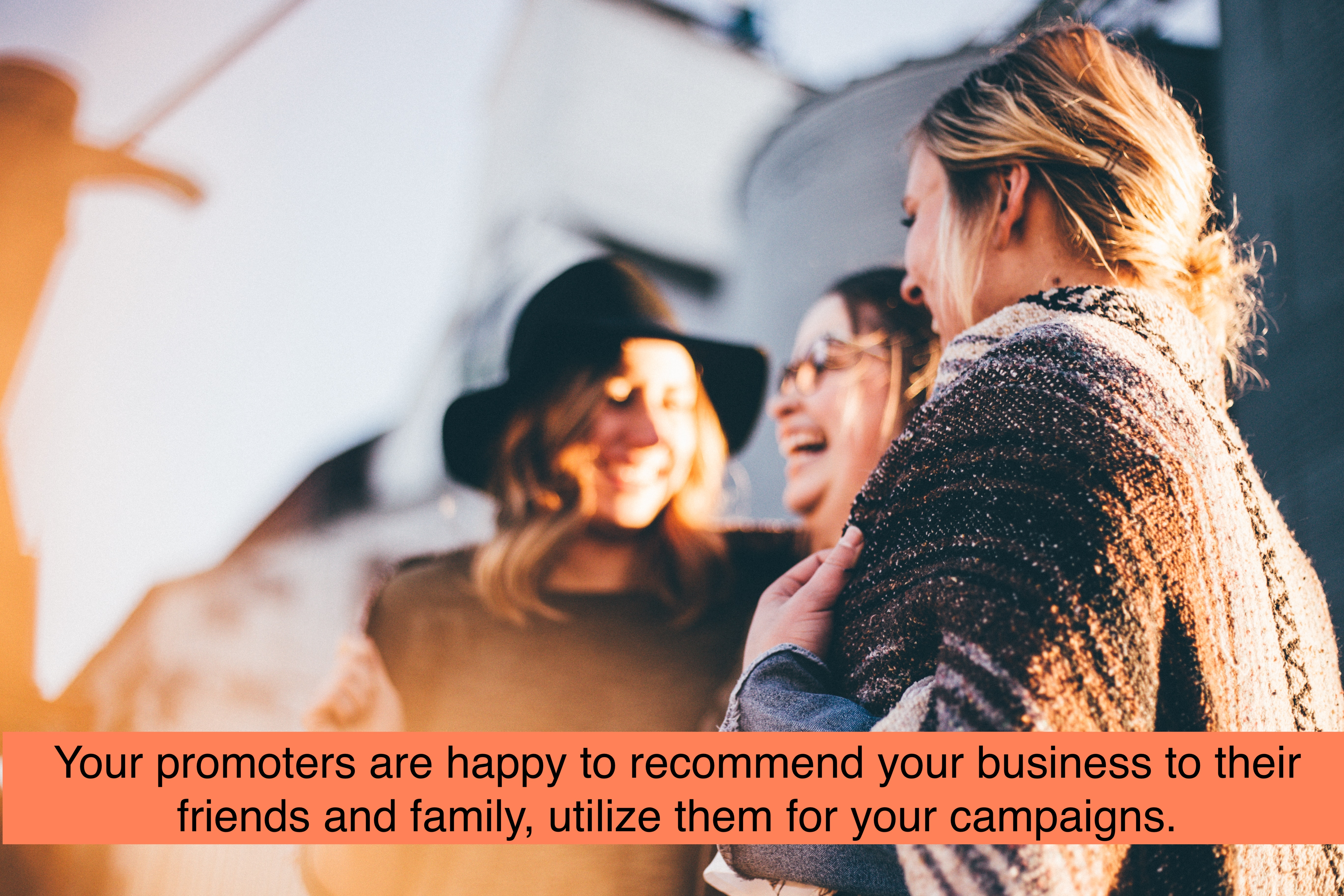Promoters are happy to recommend your business to their friends and family, utilize them for your campaigns.