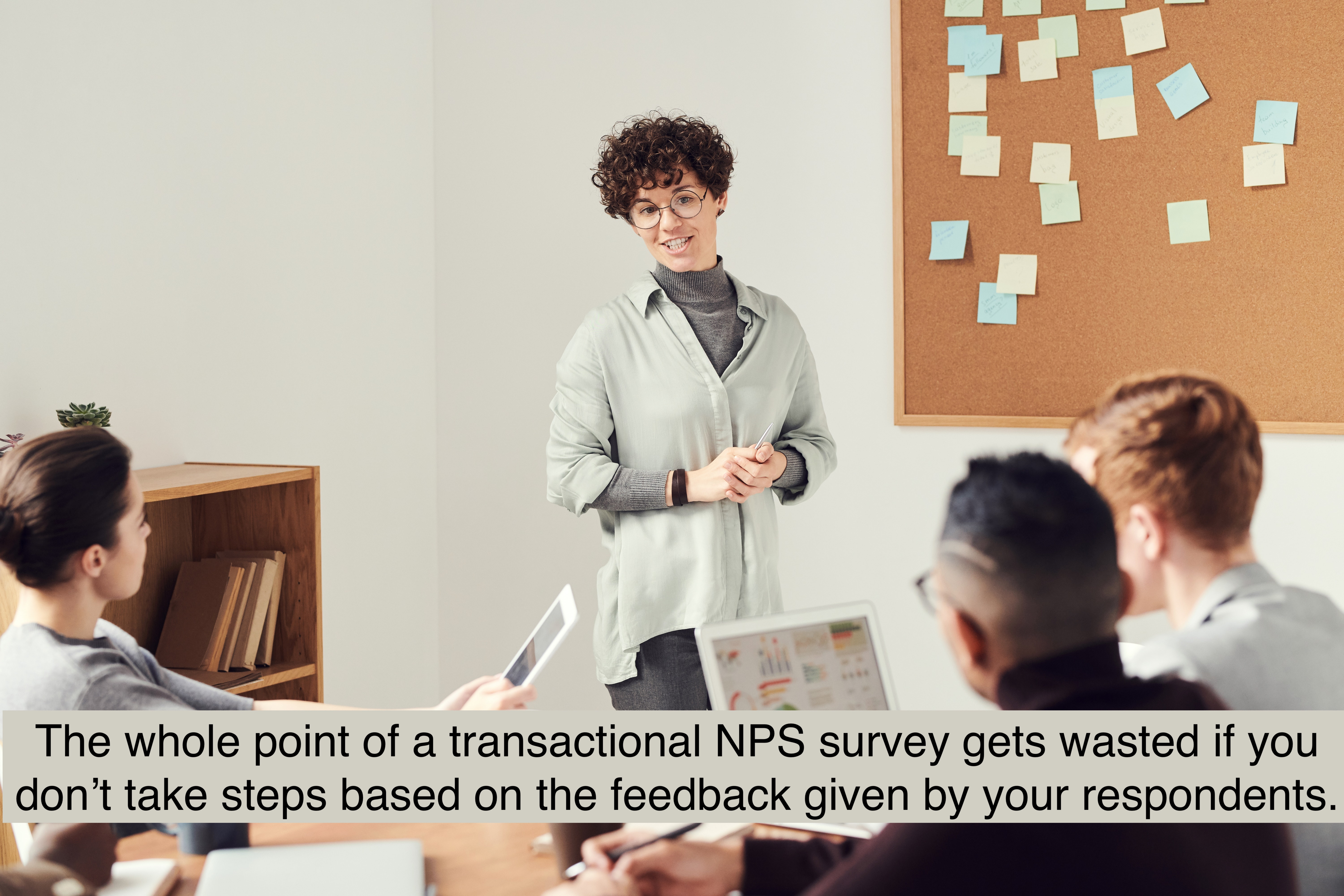 The whole point of a survey gets wasted if you don't take steps based on the feedback given by your respondents.