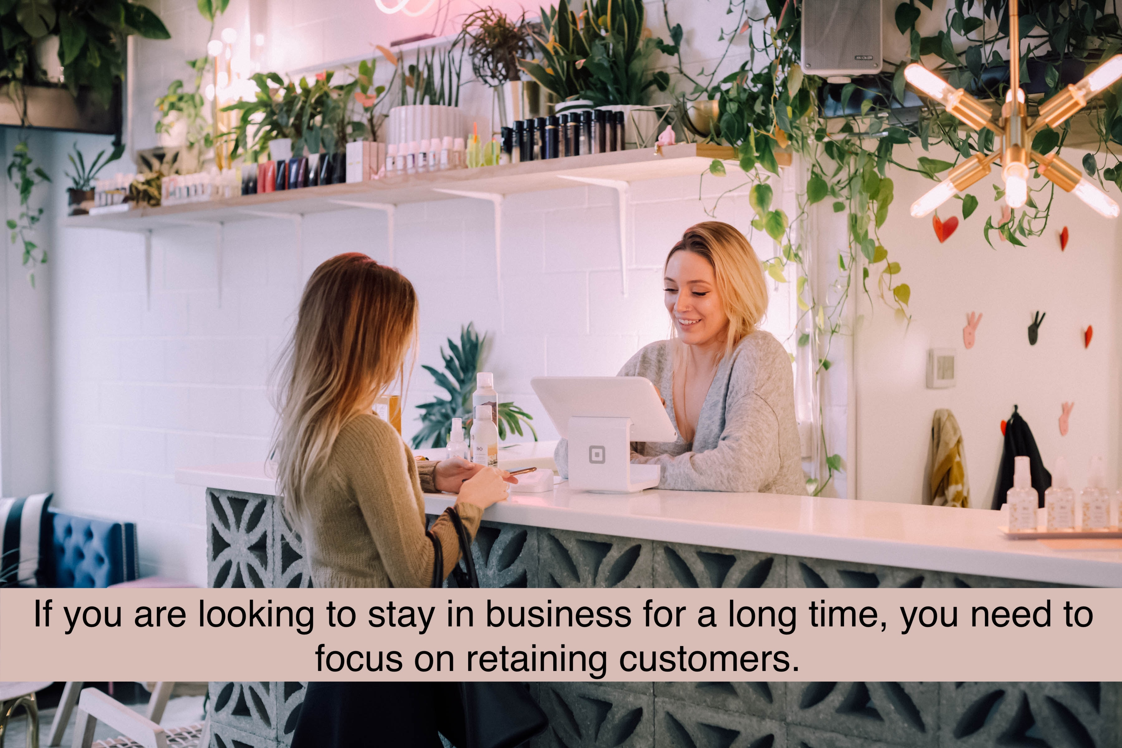 If you are looking to stay in business for a long time, then you need to focus on retaining customers.