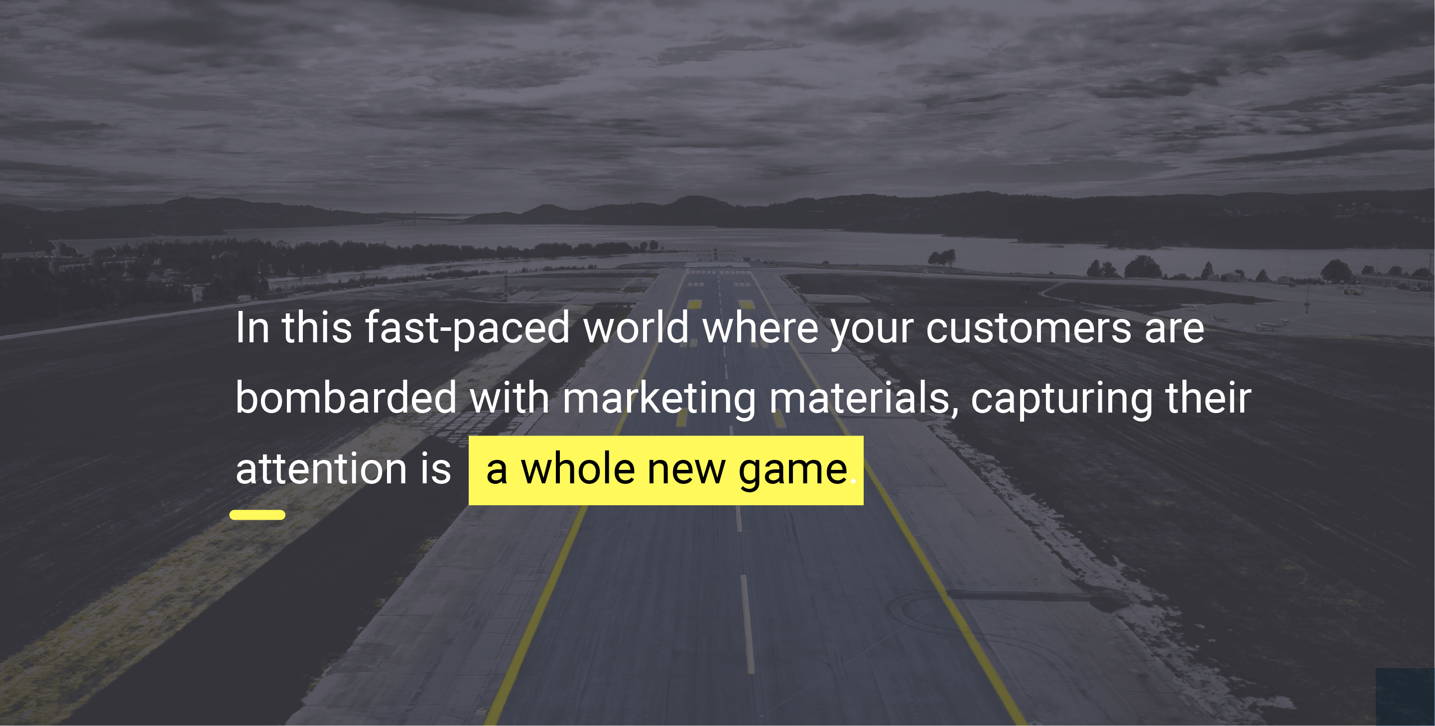 In this fast-paced world where your customers are bombarded with marketing materials, capturing their attention is a whole new game.