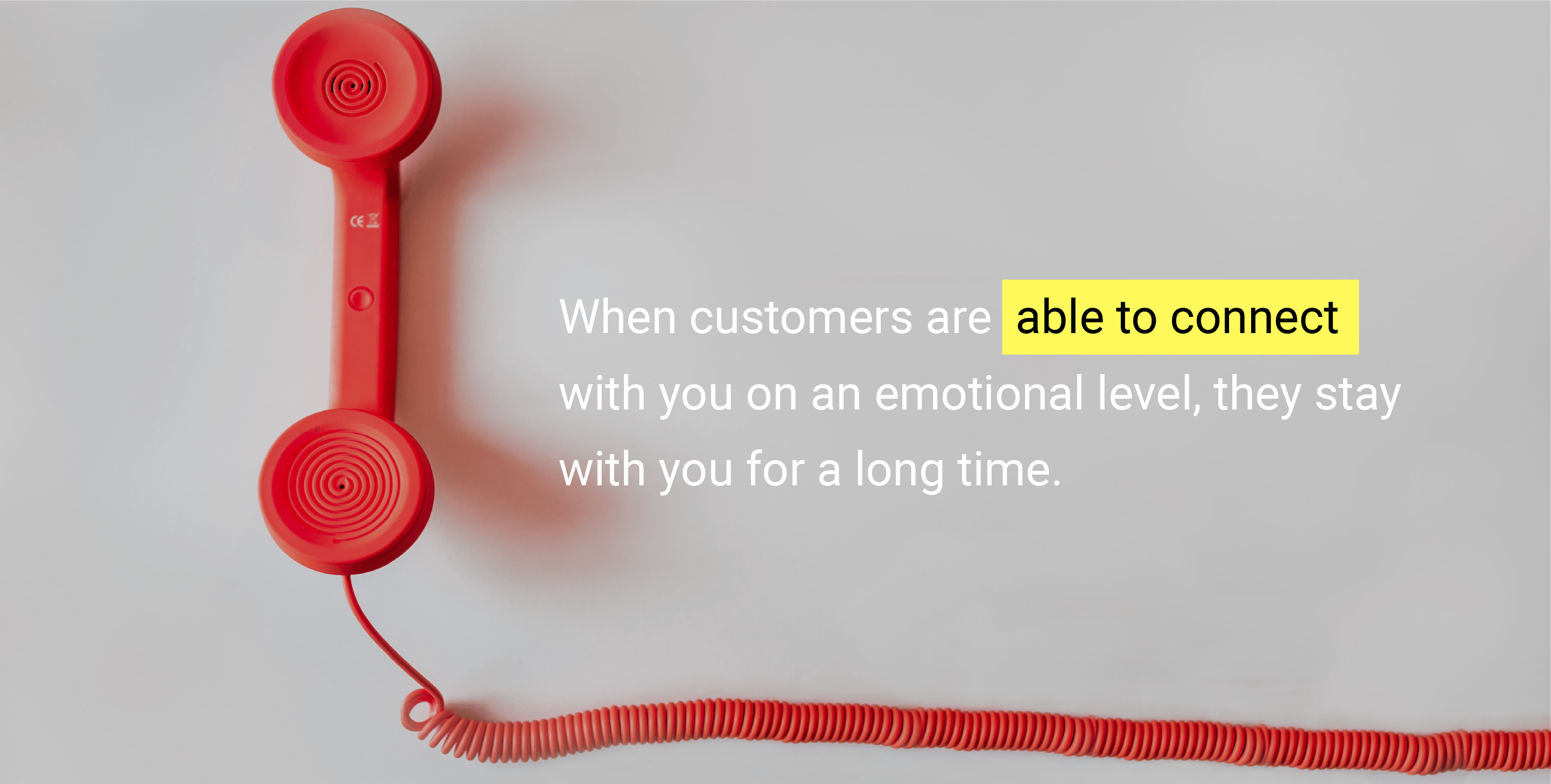 When customers are able to connect with your brand on an emotional level, they stay with you for a long time.