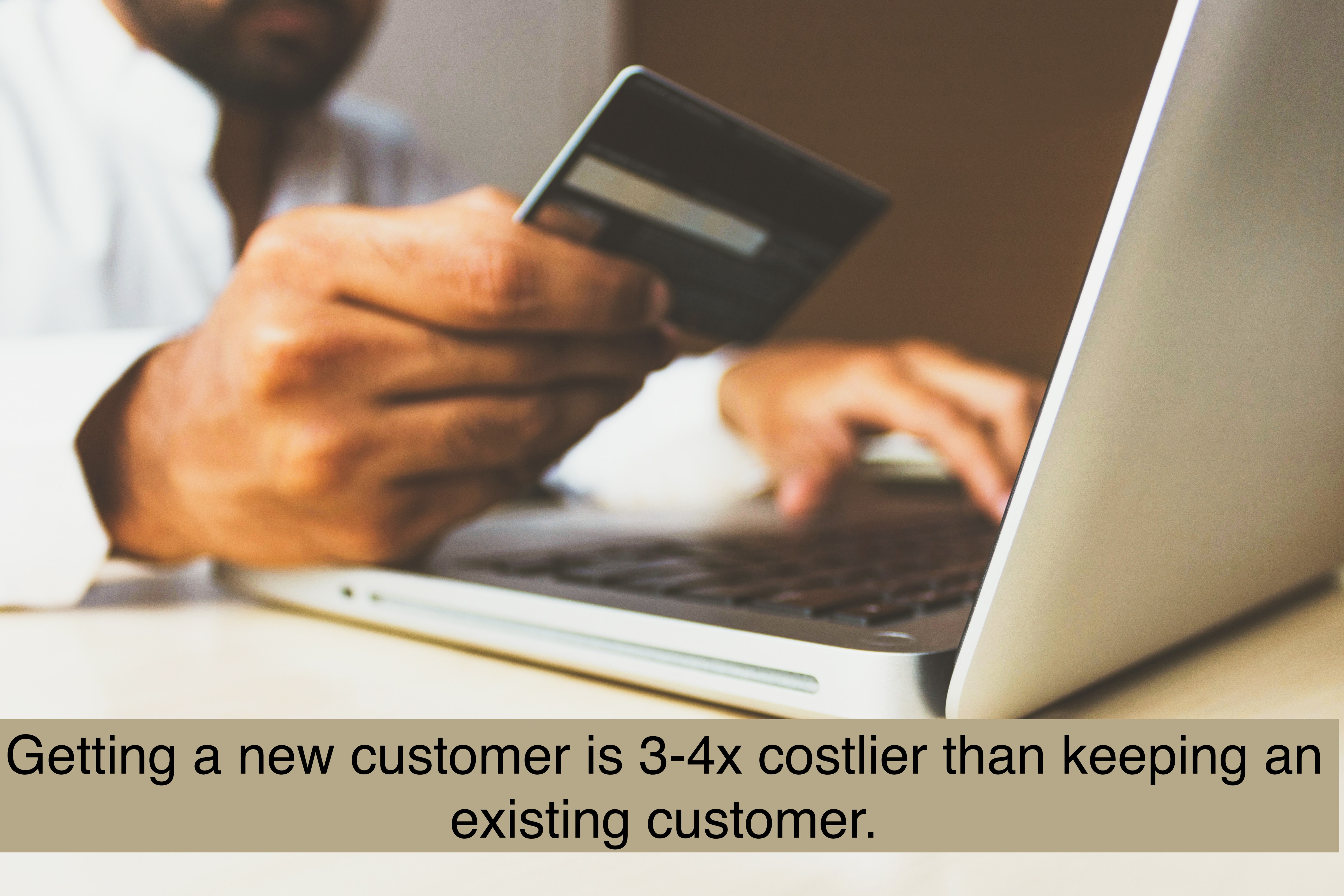 Getting a new customer is 3-4x costlier than keeping an existing customer.