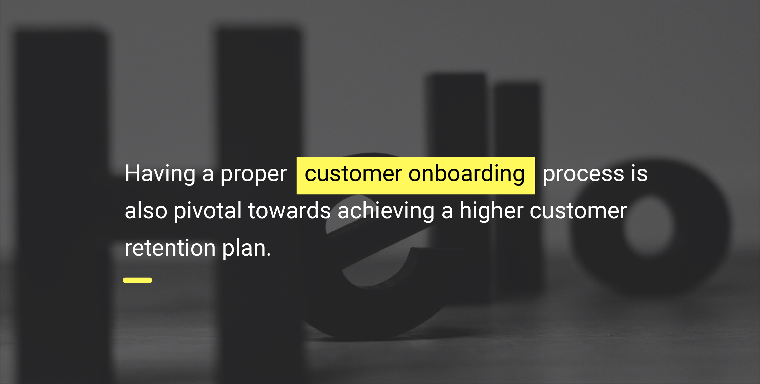 Having a proper customer onboarding process is also pivotal towards achieving a higher customer retention plan.