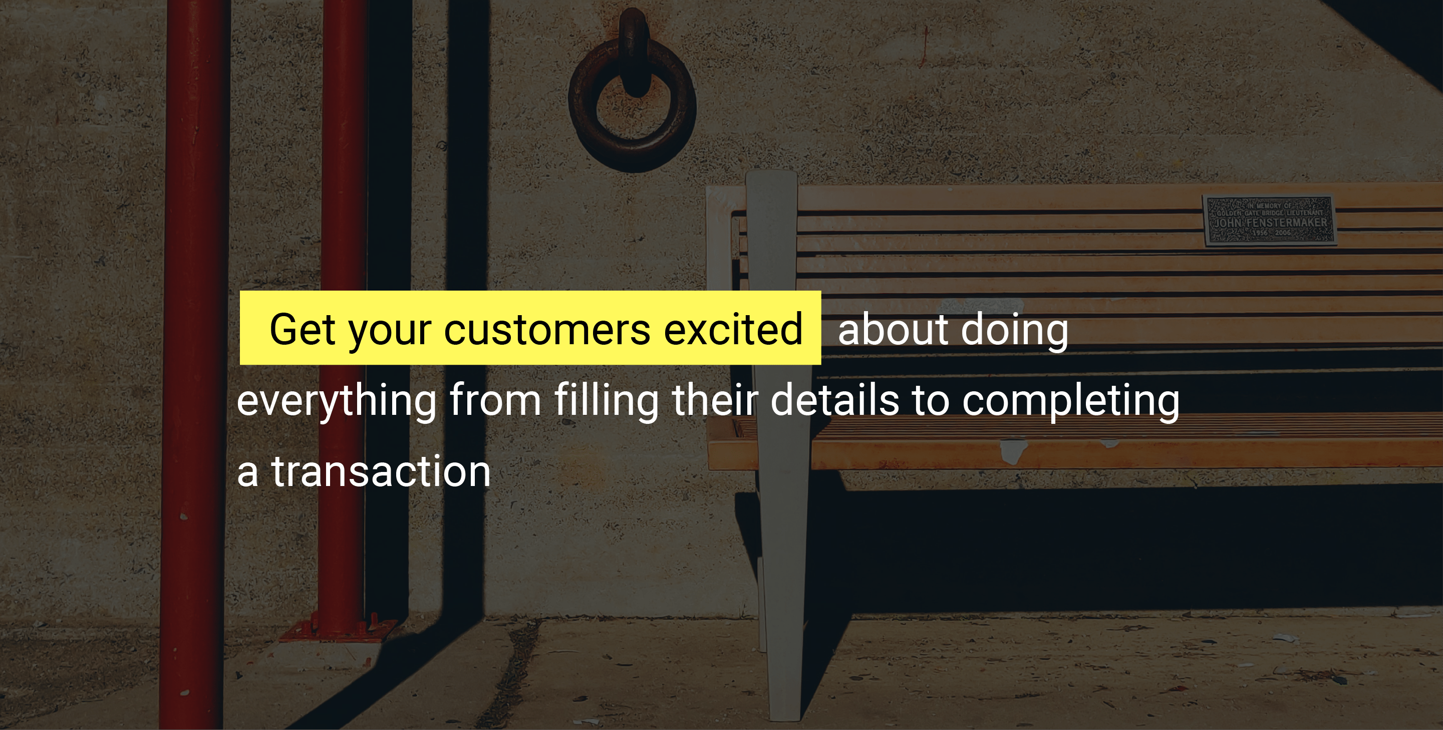 Get your customers excited about doing everything from filling their details to completing a transaction.