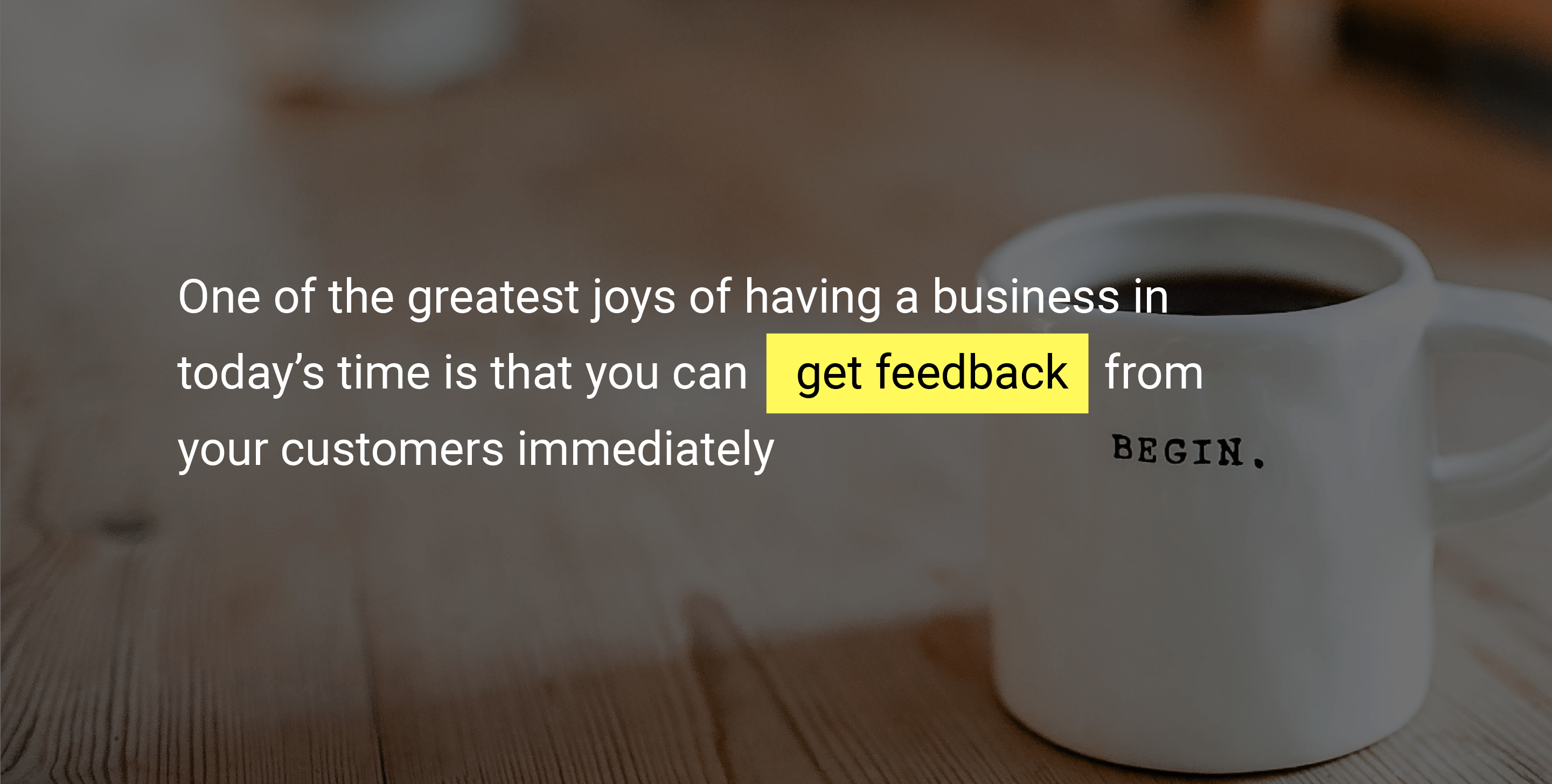 One of the greatest joys of having a business in today's time is that you can get feedback from your customers immediately.