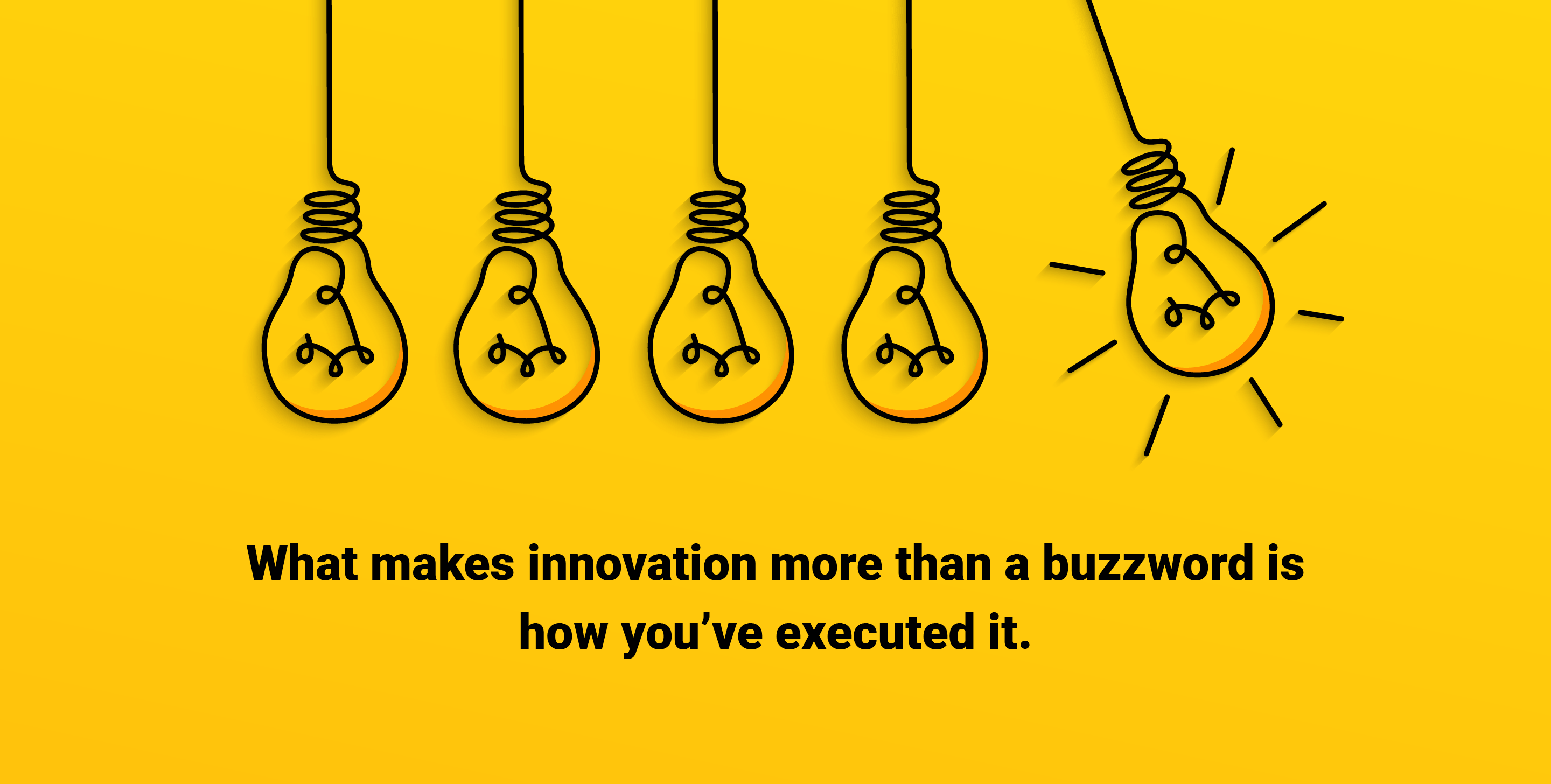 What makes innovation more than a buzzword is how you've executed it.