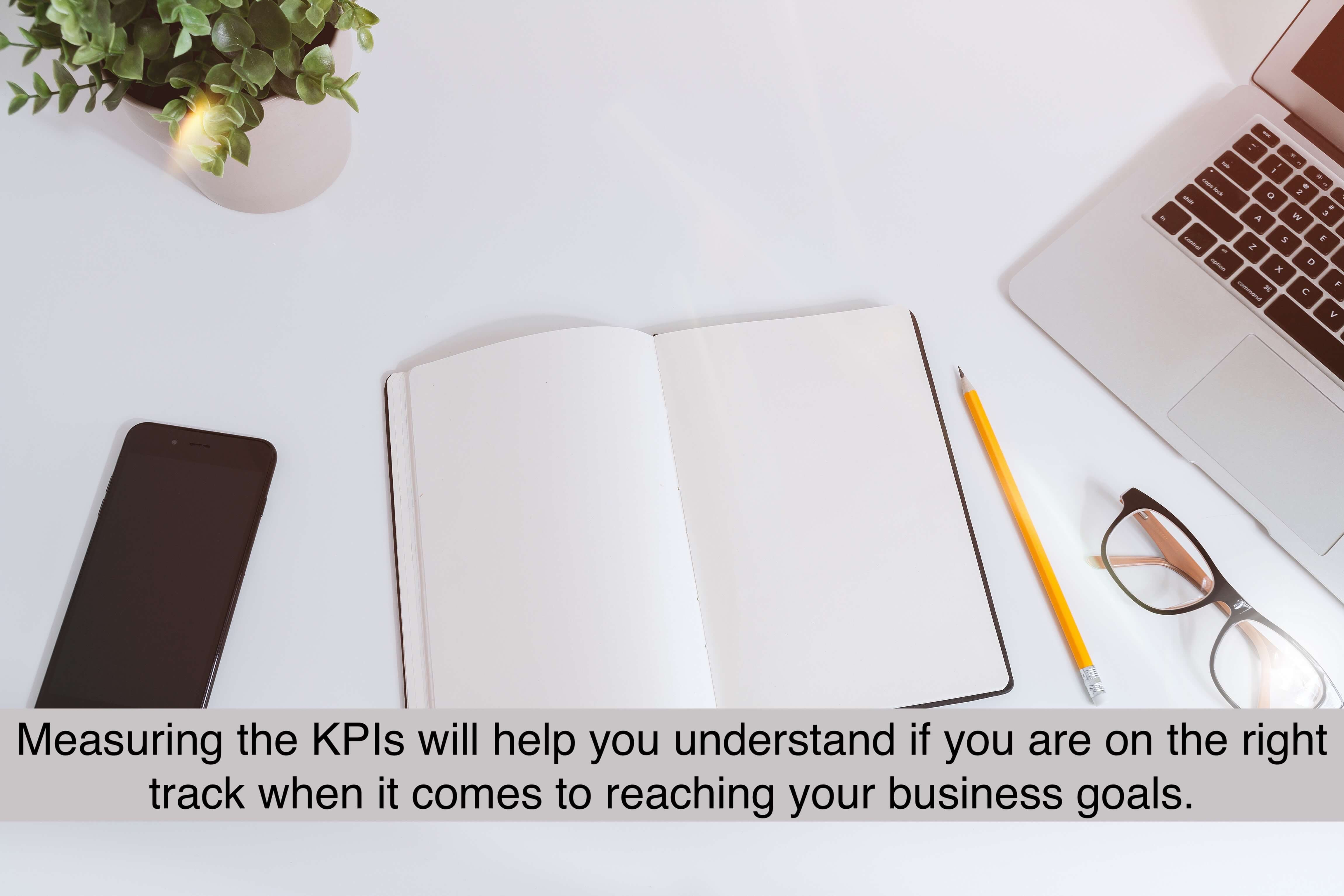 Measuring the KPIs will help you understand if you are on the right track when it comes to reaching your business goals.