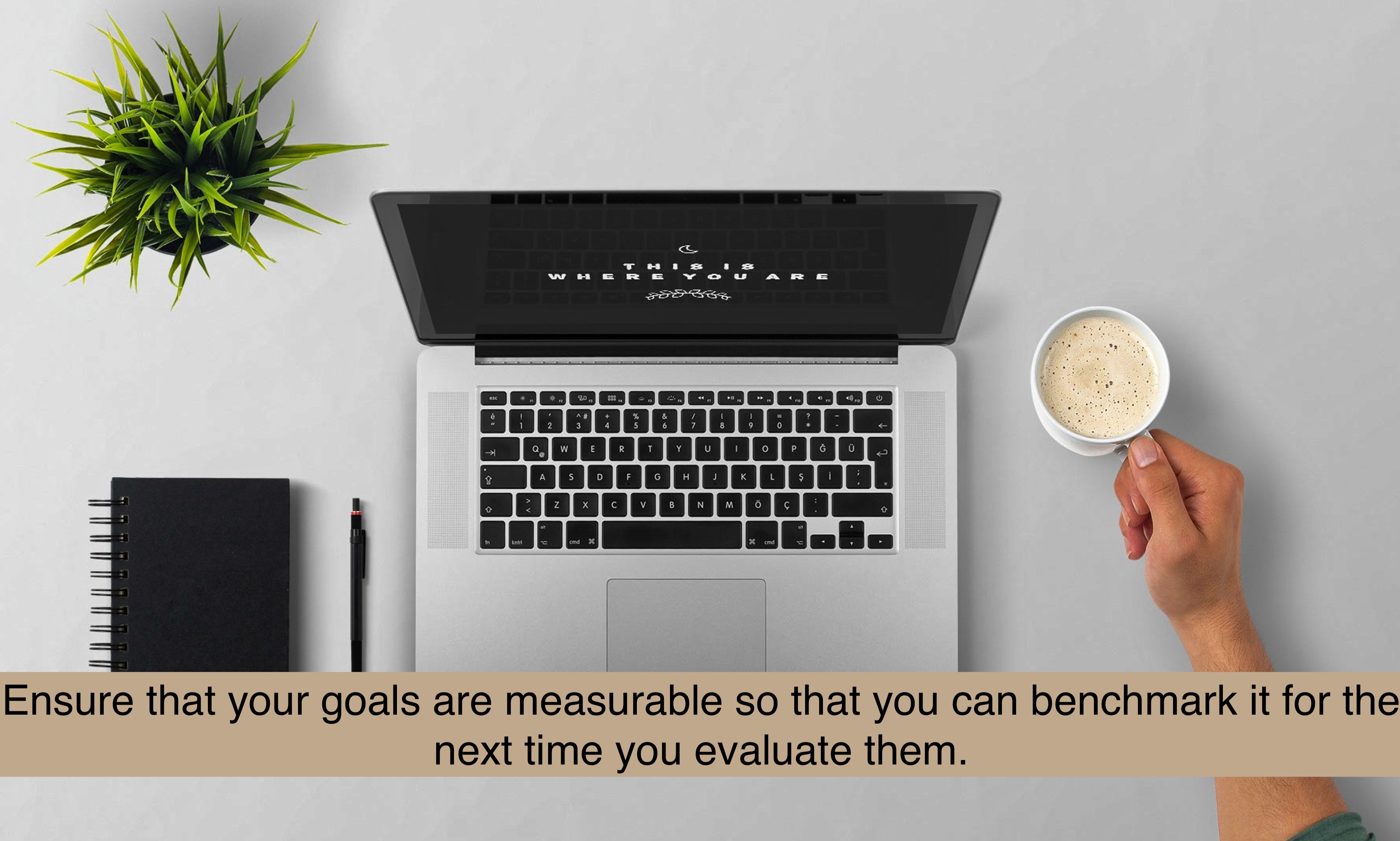 Ensure that your goals are measurable so that you can benchmark it for the next time you evaluate them.
