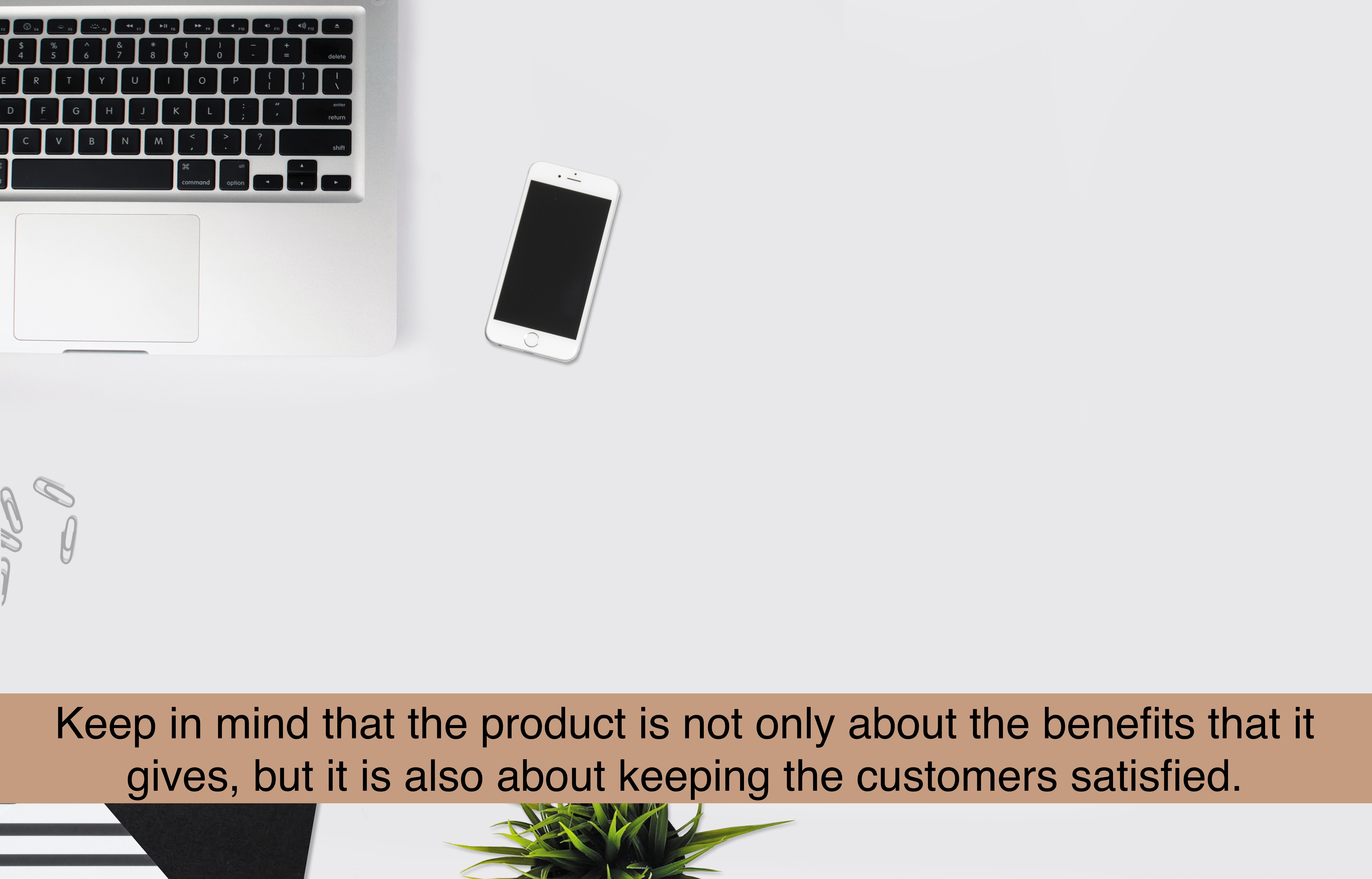 The product should not only be about the benefits that it gives, but also about keeping the customers satisfied.