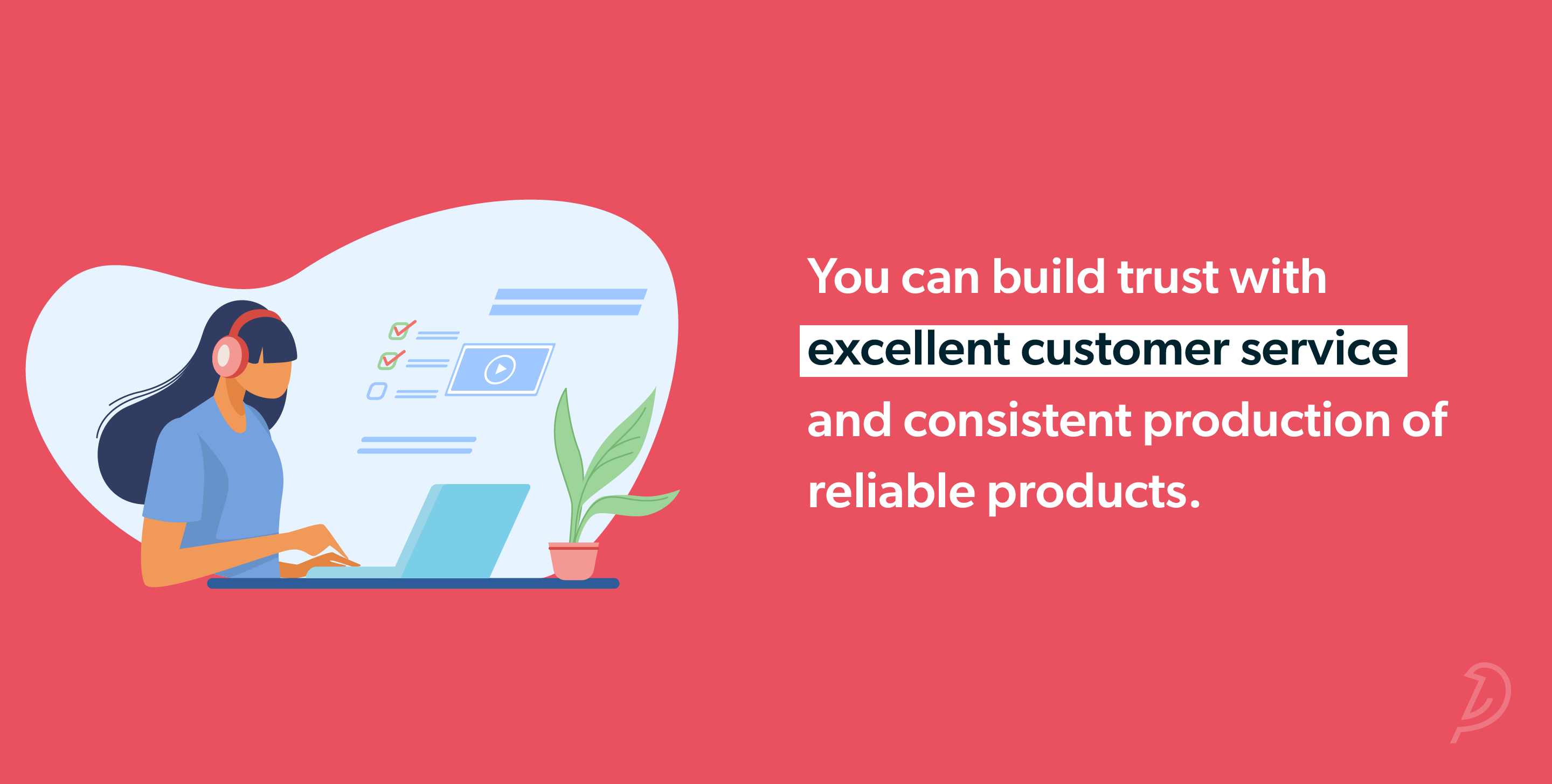 You can build trust with excellent customer service and consistent production of reliable products.