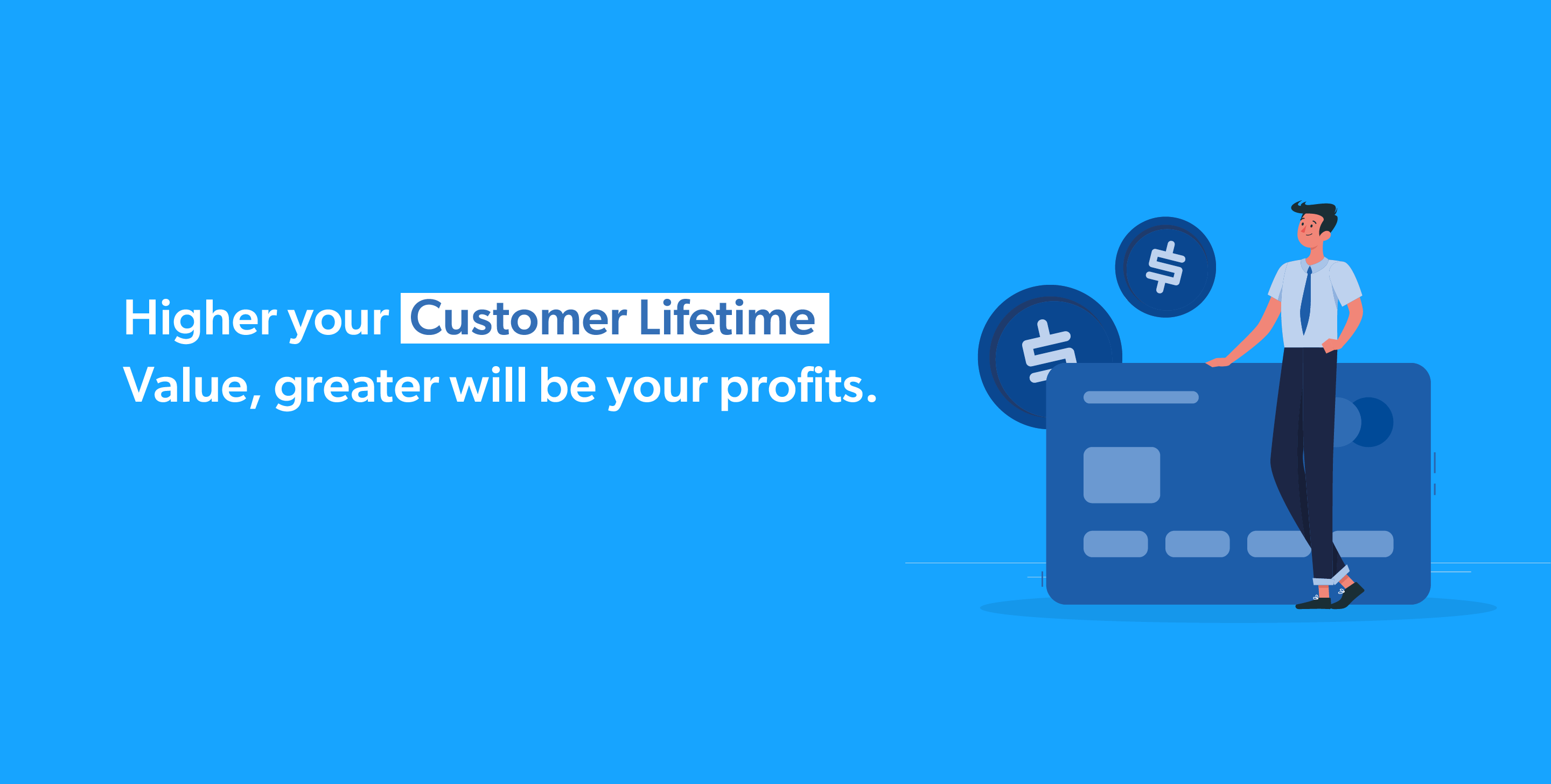 Higher your Customer Lifetime Value, greater will be your profits.