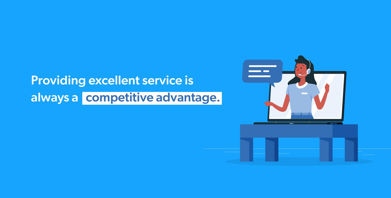 Providing excellent service is always a competitive advantage.