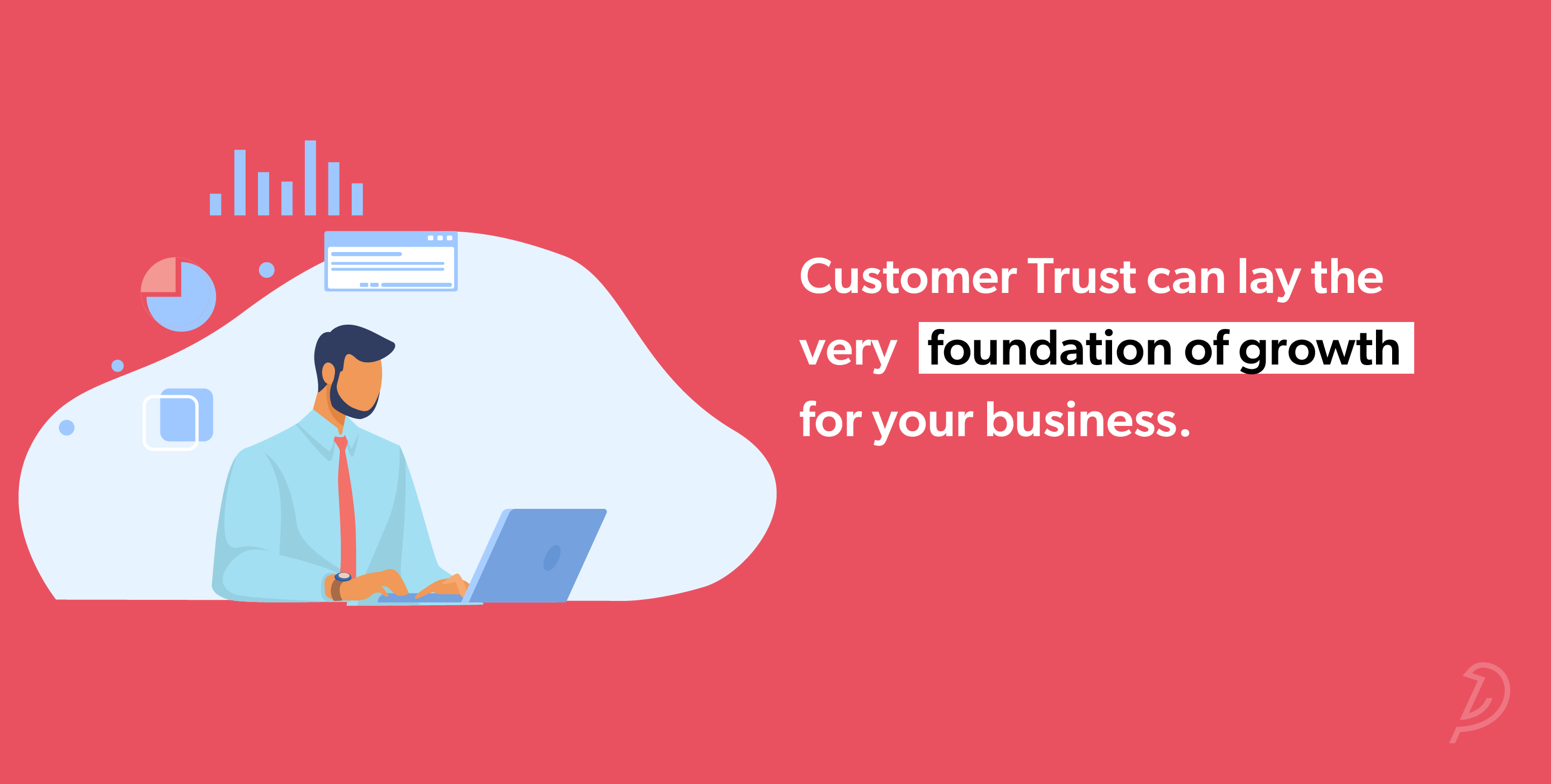 Customer Trust can lay the very foundation of growth for your business.