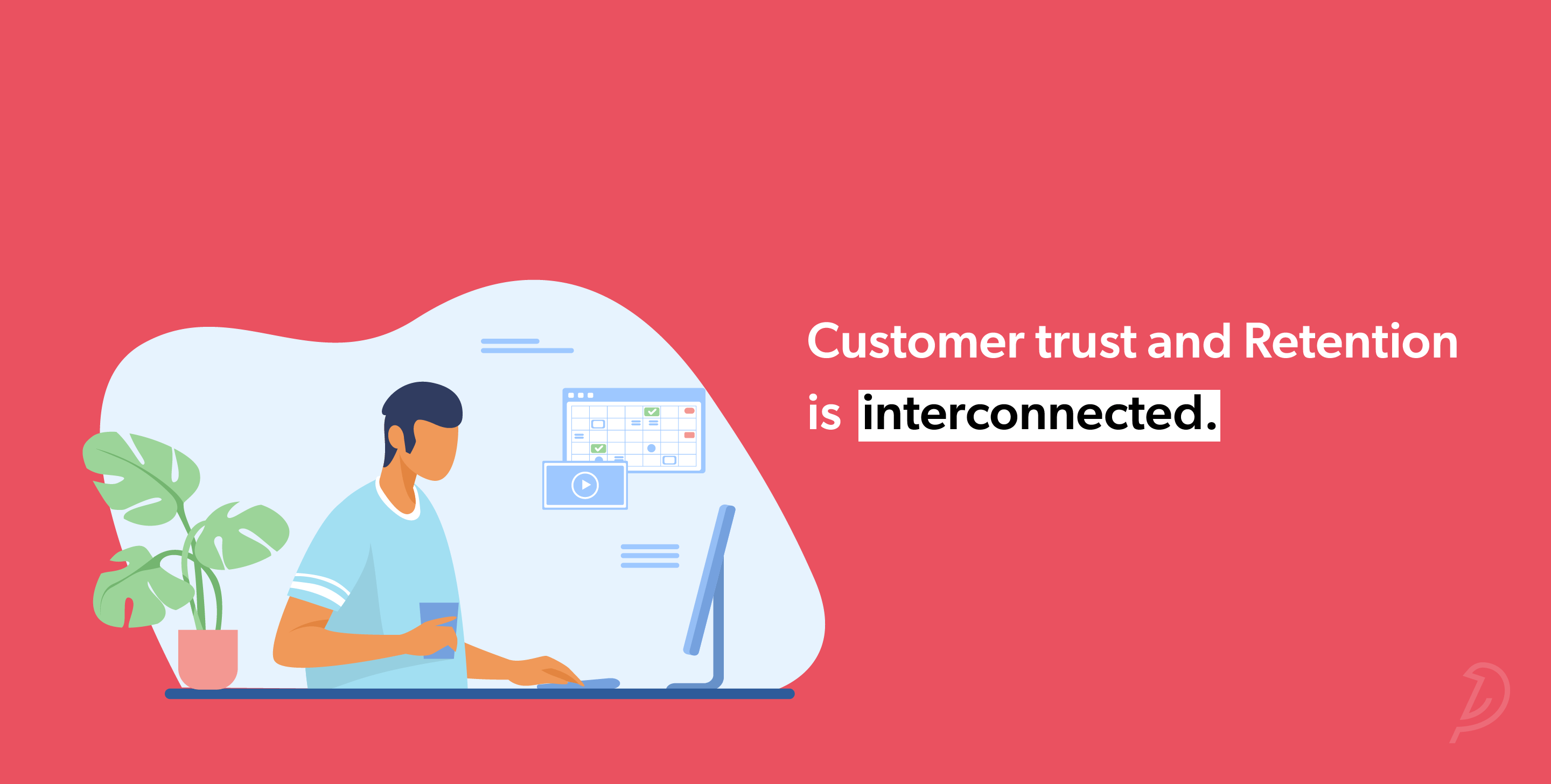 Customer trust and Retention is interconnected.